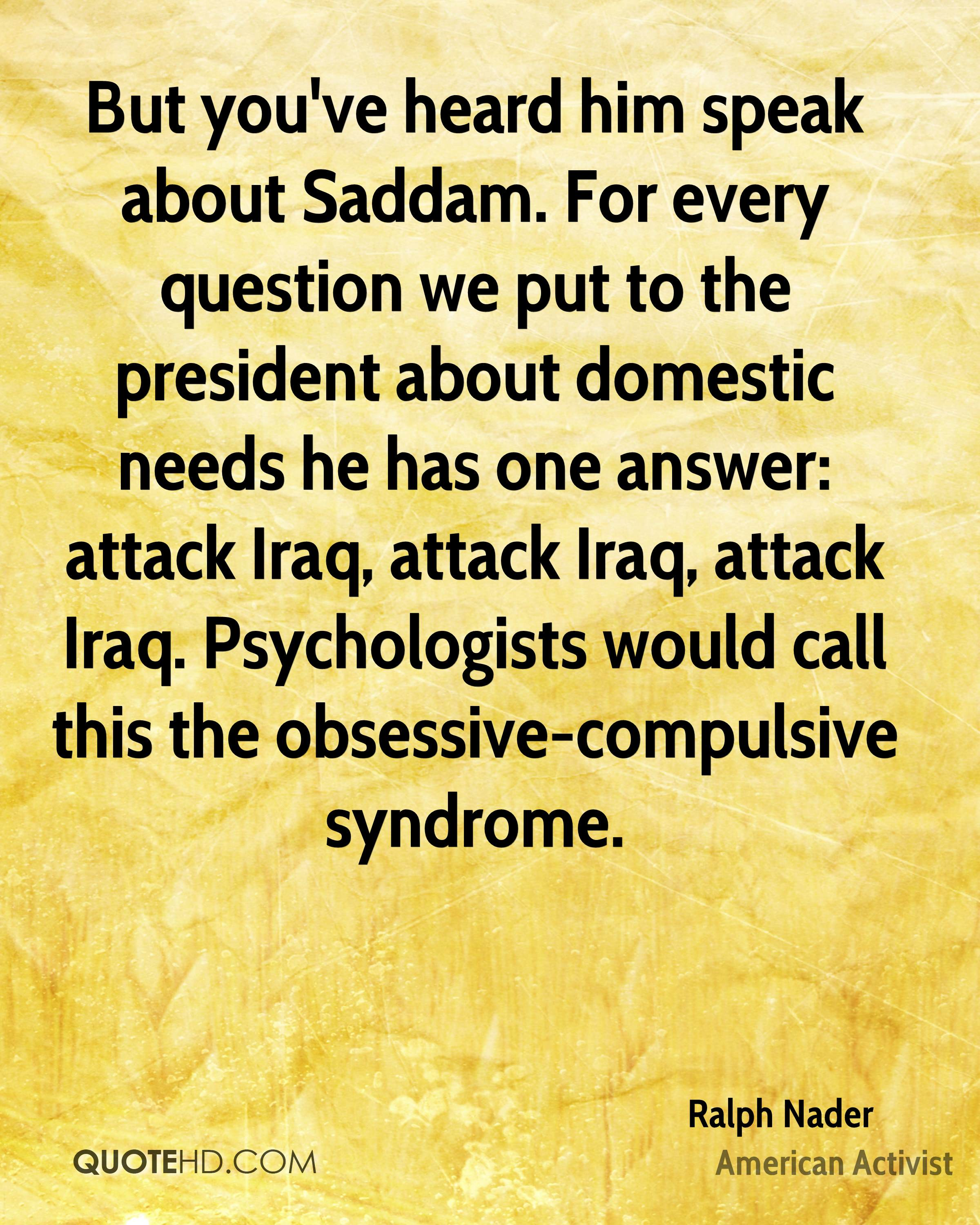 But you've heard him speak about Saddam. For every question we put to the president about domestic needs he has one answer: attack Iraq, attack Iraq, attack Iraq. Psychologists would call this the obsessive-compulsive syndrome.