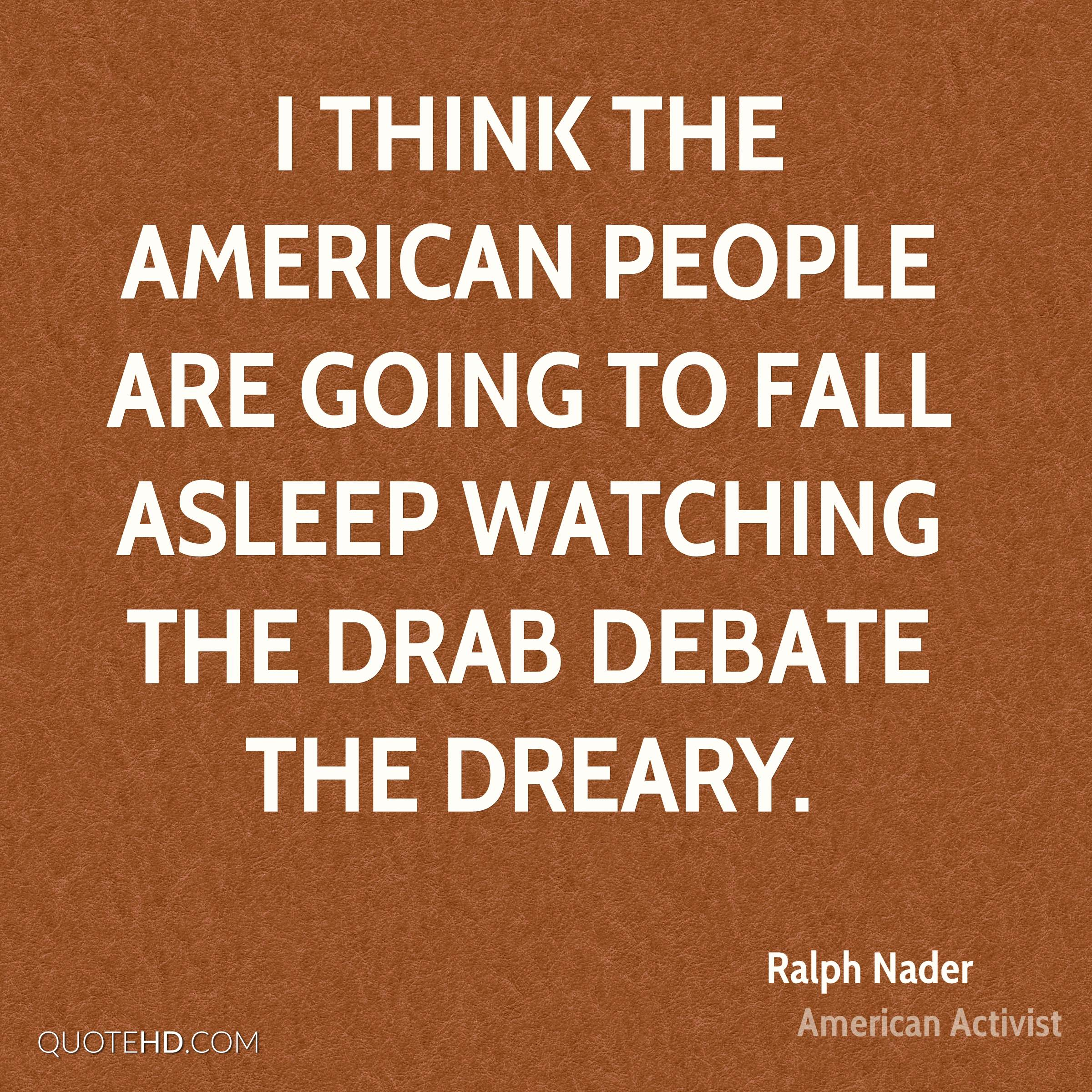 I think the American people are going to fall asleep watching the drab debate the dreary.