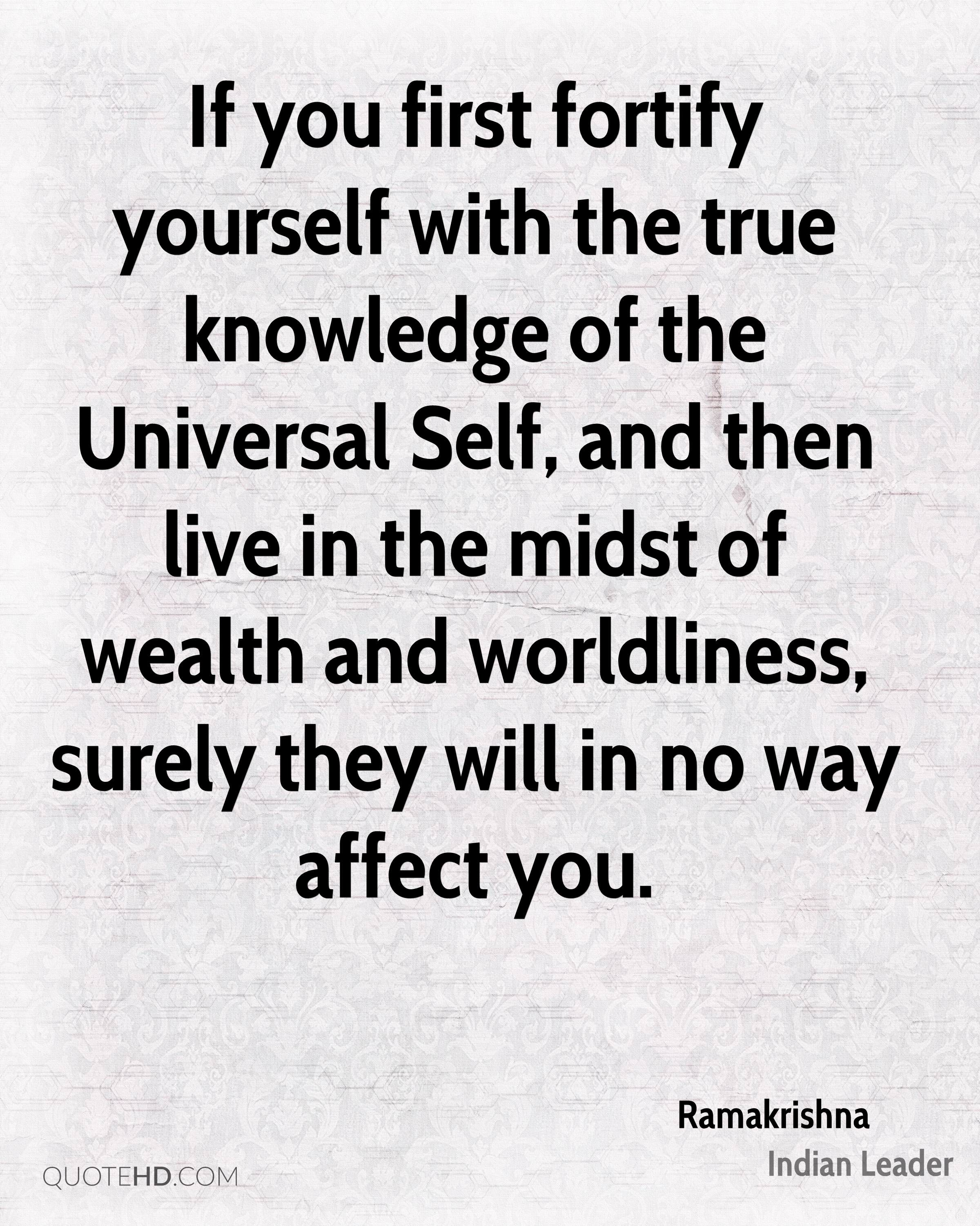 If you first fortify yourself with the true knowledge of the Universal Self, and then live in the midst of wealth and worldliness, surely they will in no way affect you.
