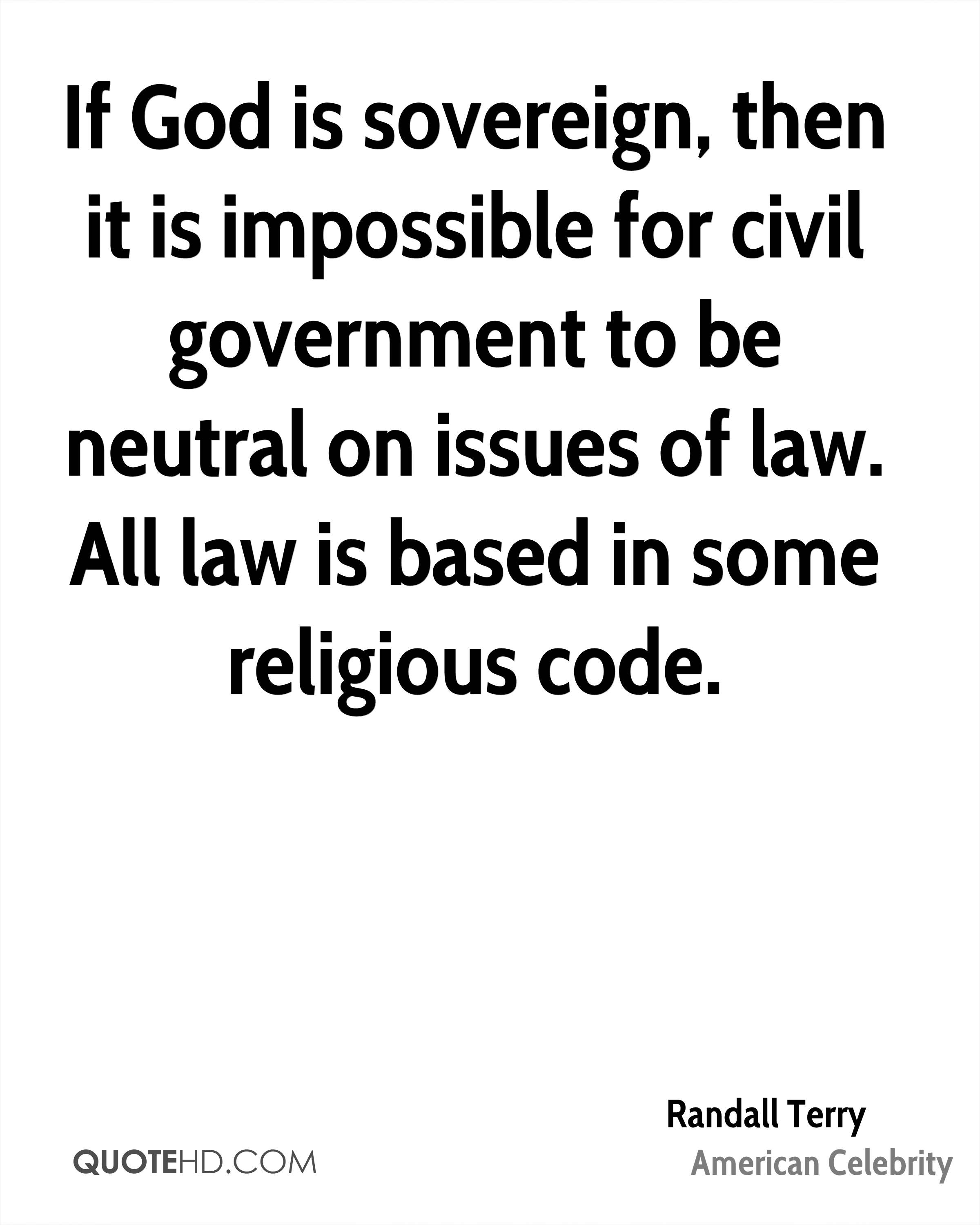 If God is sovereign, then it is impossible for civil government to be neutral on issues of law. All law is based in some religious code.