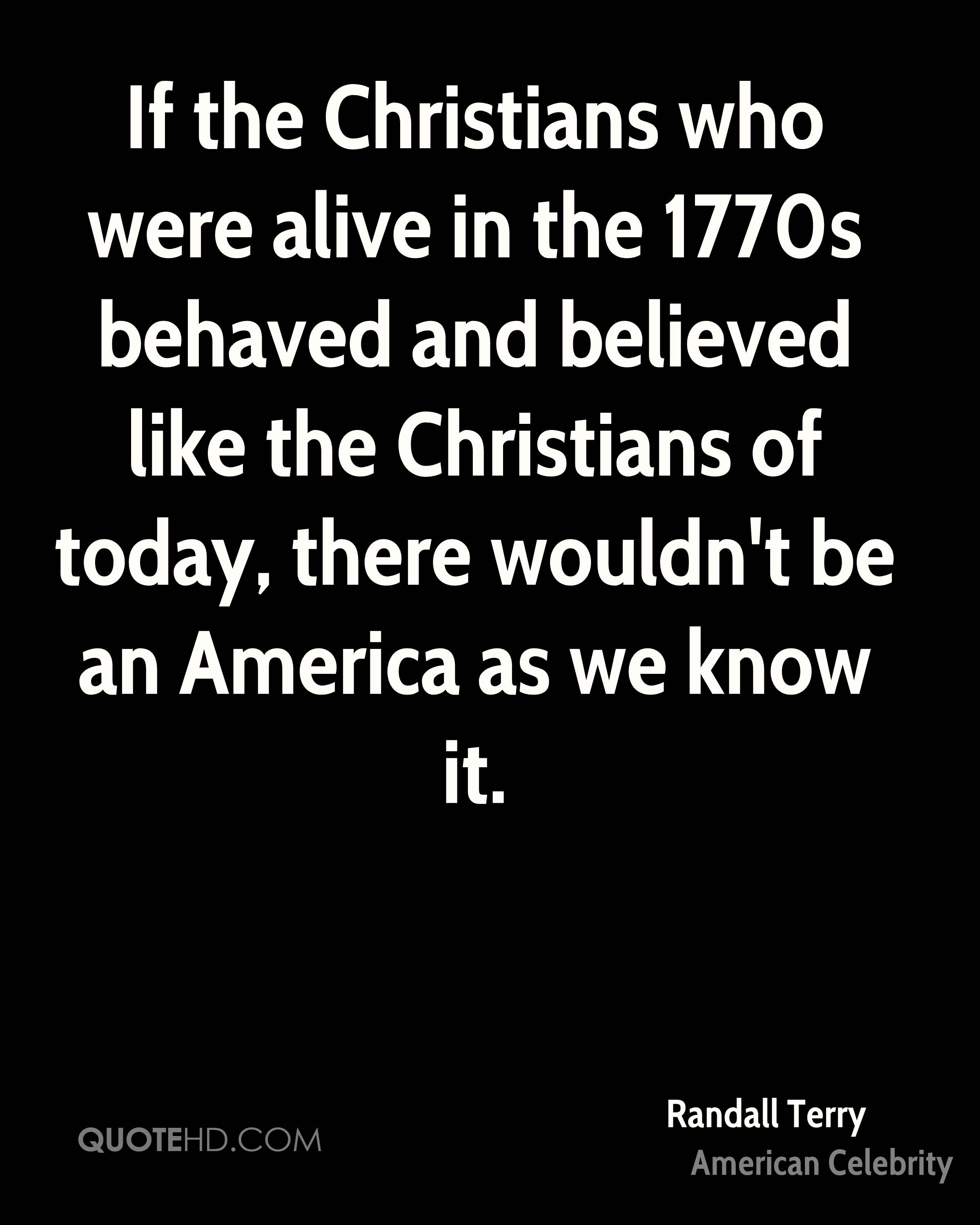If the Christians who were alive in the 1770s behaved and believed like the Christians of today, there wouldn't be an America as we know it.