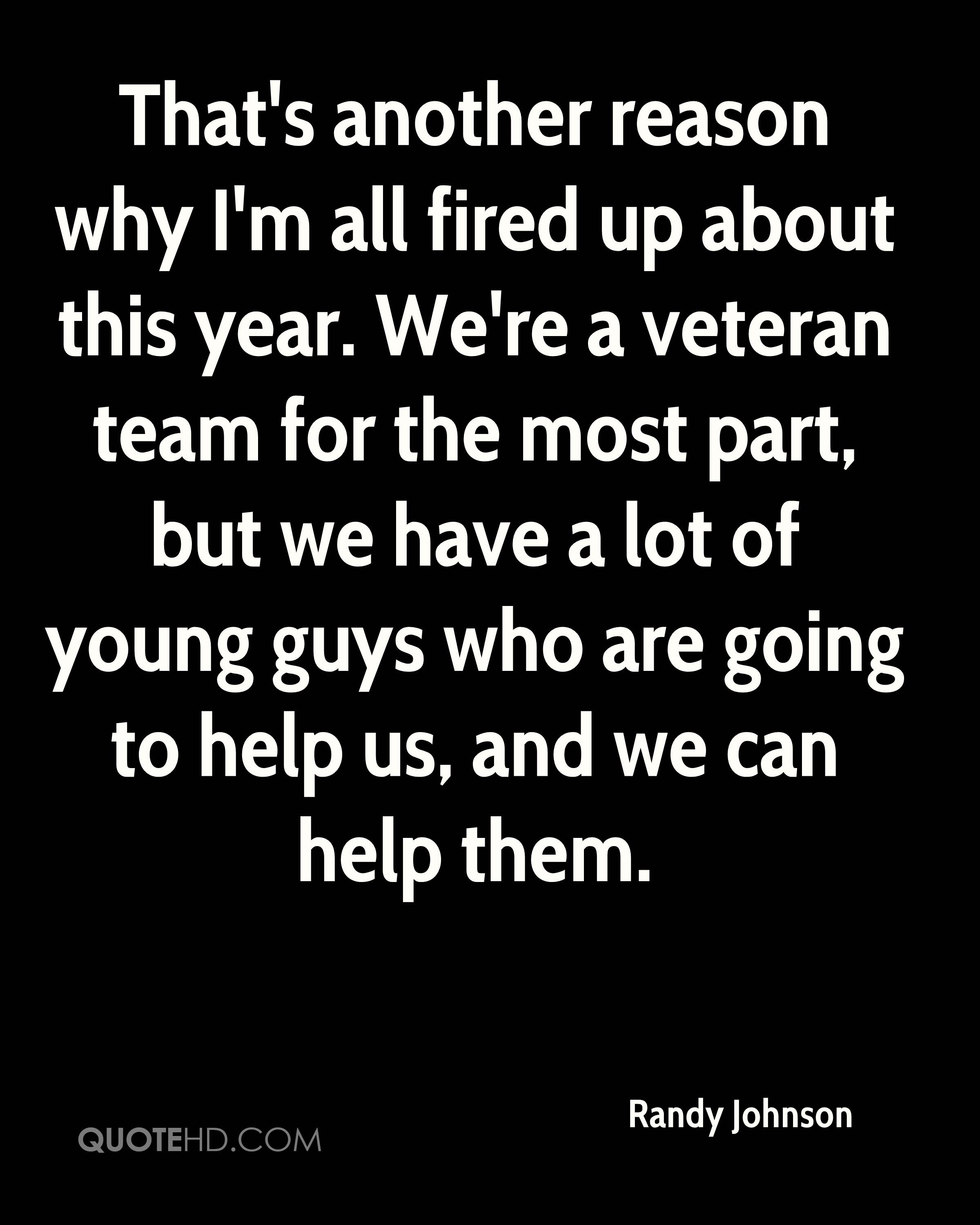 That's another reason why I'm all fired up about this year. We're a veteran team for the most part, but we have a lot of young guys who are going to help us, and we can help them.
