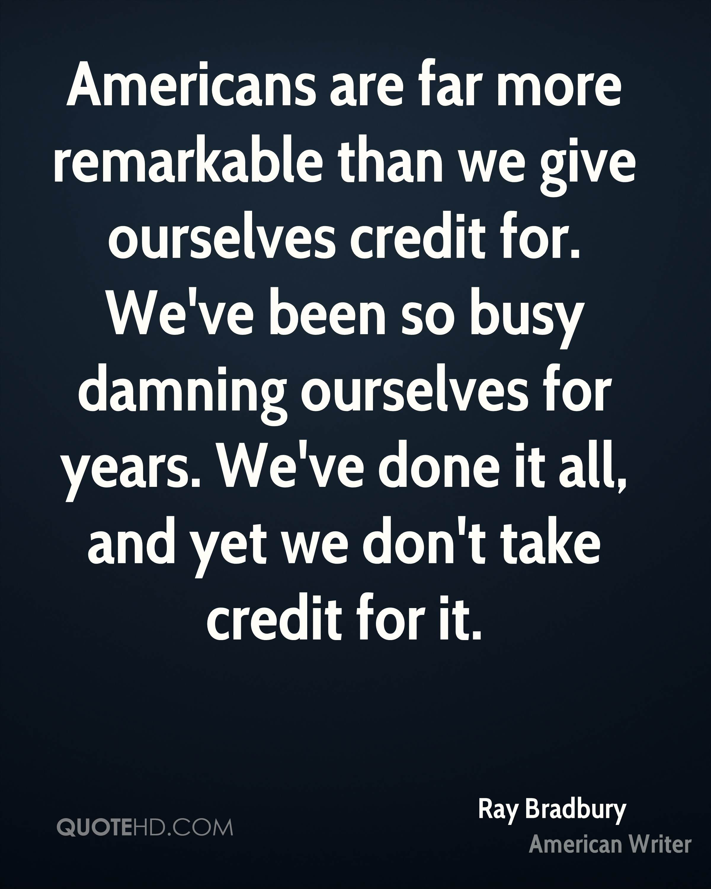 Americans are far more remarkable than we give ourselves credit for. We've been so busy damning ourselves for years. We've done it all, and yet we don't take credit for it.