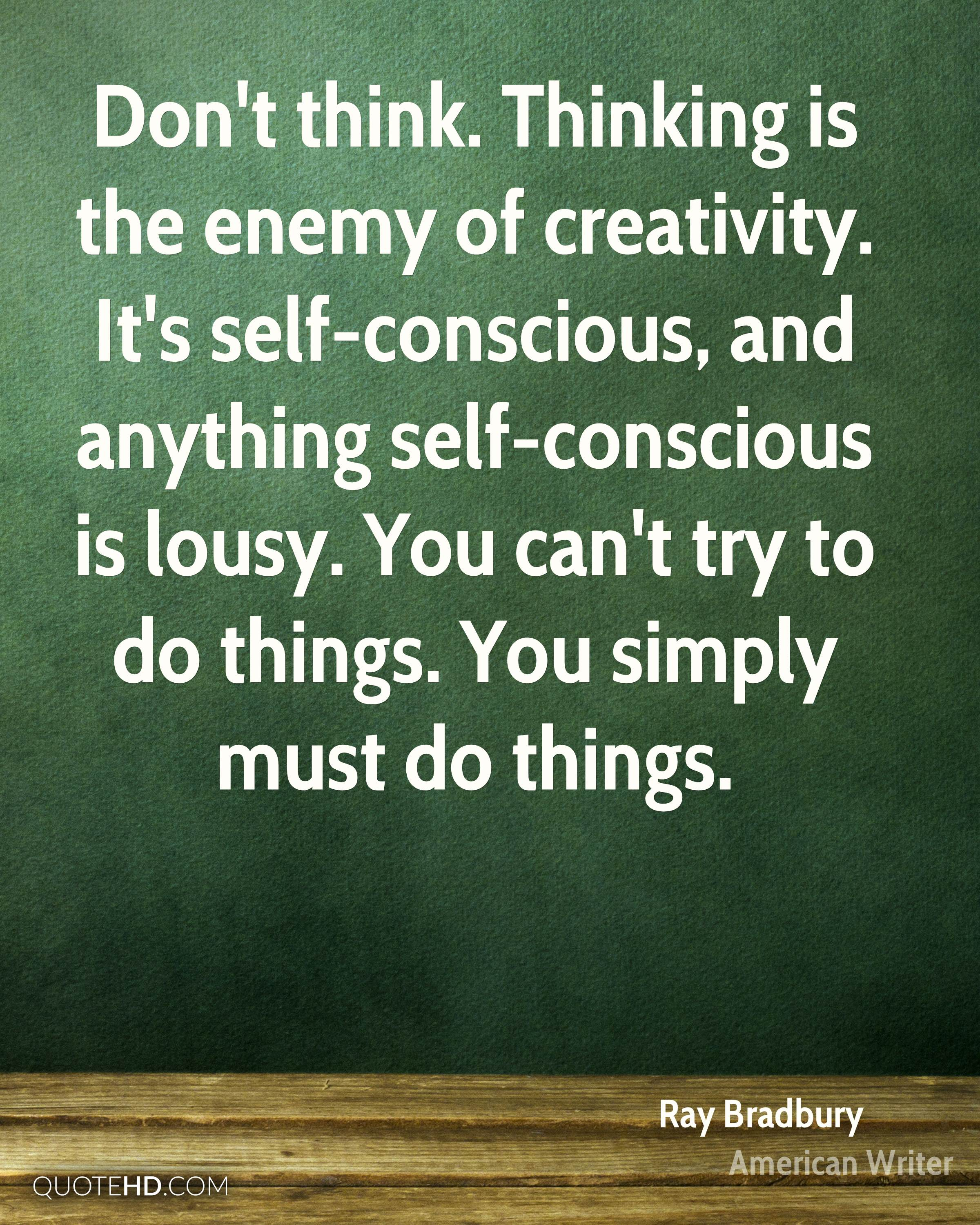 Don't think. Thinking is the enemy of creativity. It's self-conscious, and anything self-conscious is lousy. You can't try to do things. You simply must do things.