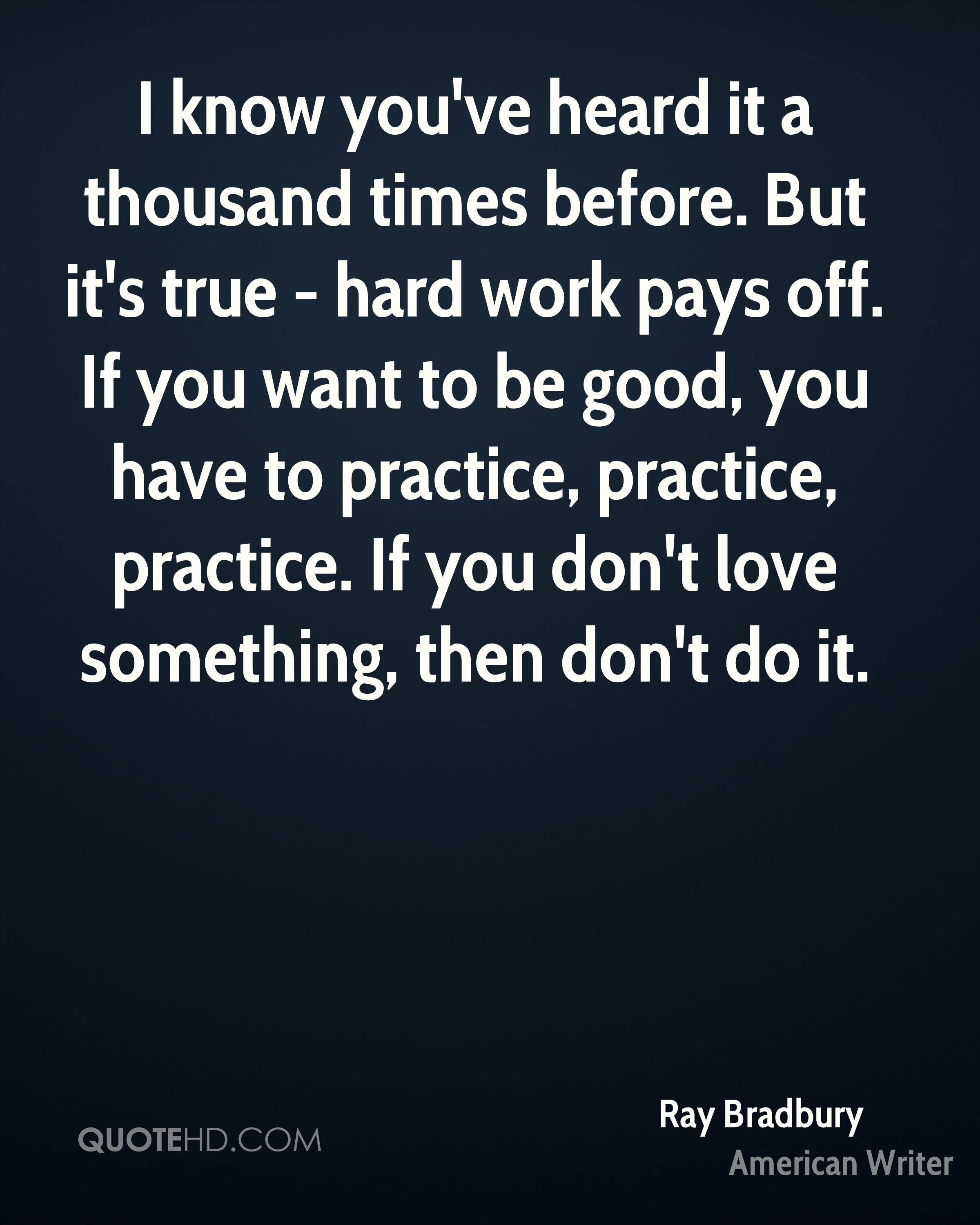 I know you've heard it a thousand times before. But it's true - hard work pays off. If you want to be good, you have to practice, practice, practice. If you don't love something, then don't do it.