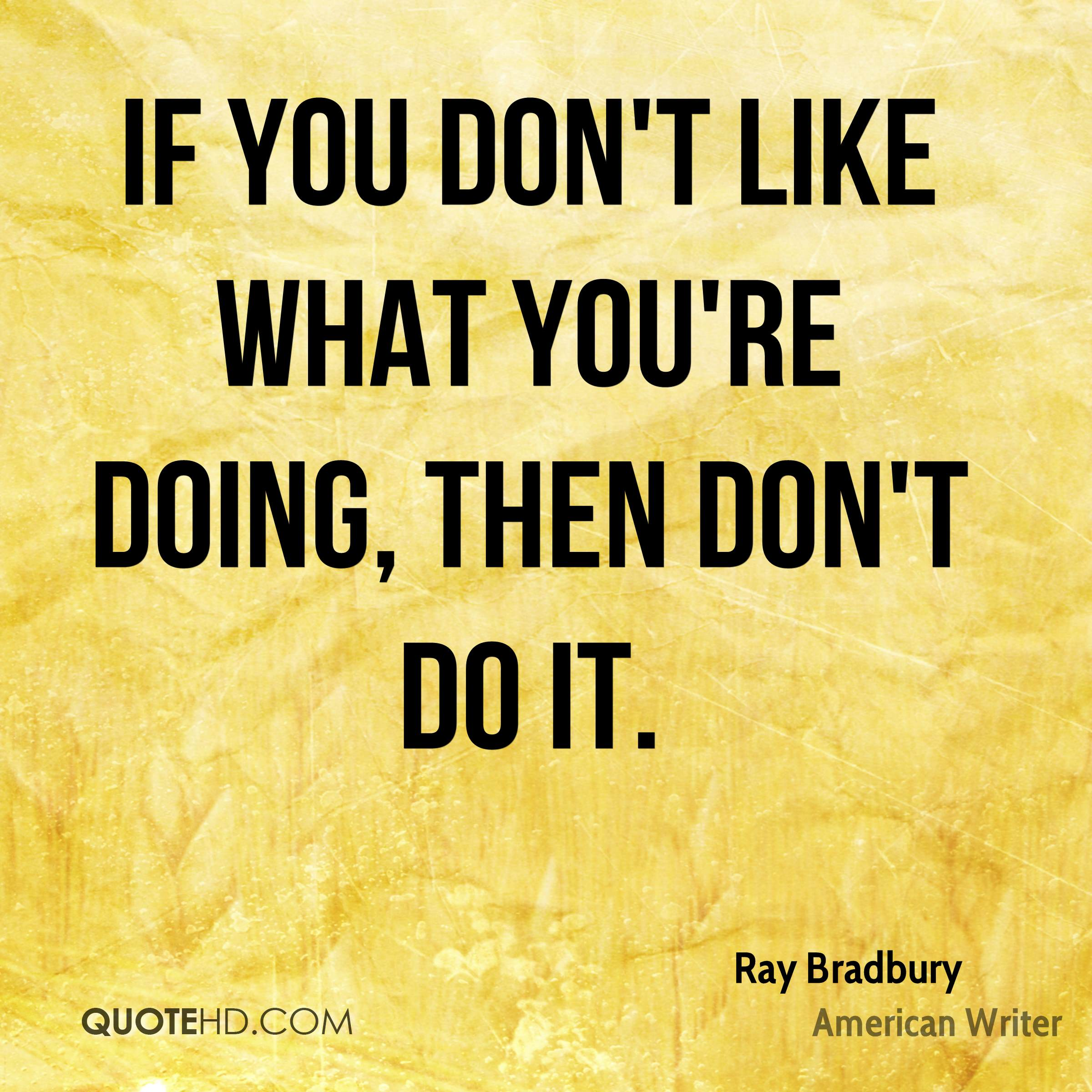 If you don't like what you're doing, then don't do it.