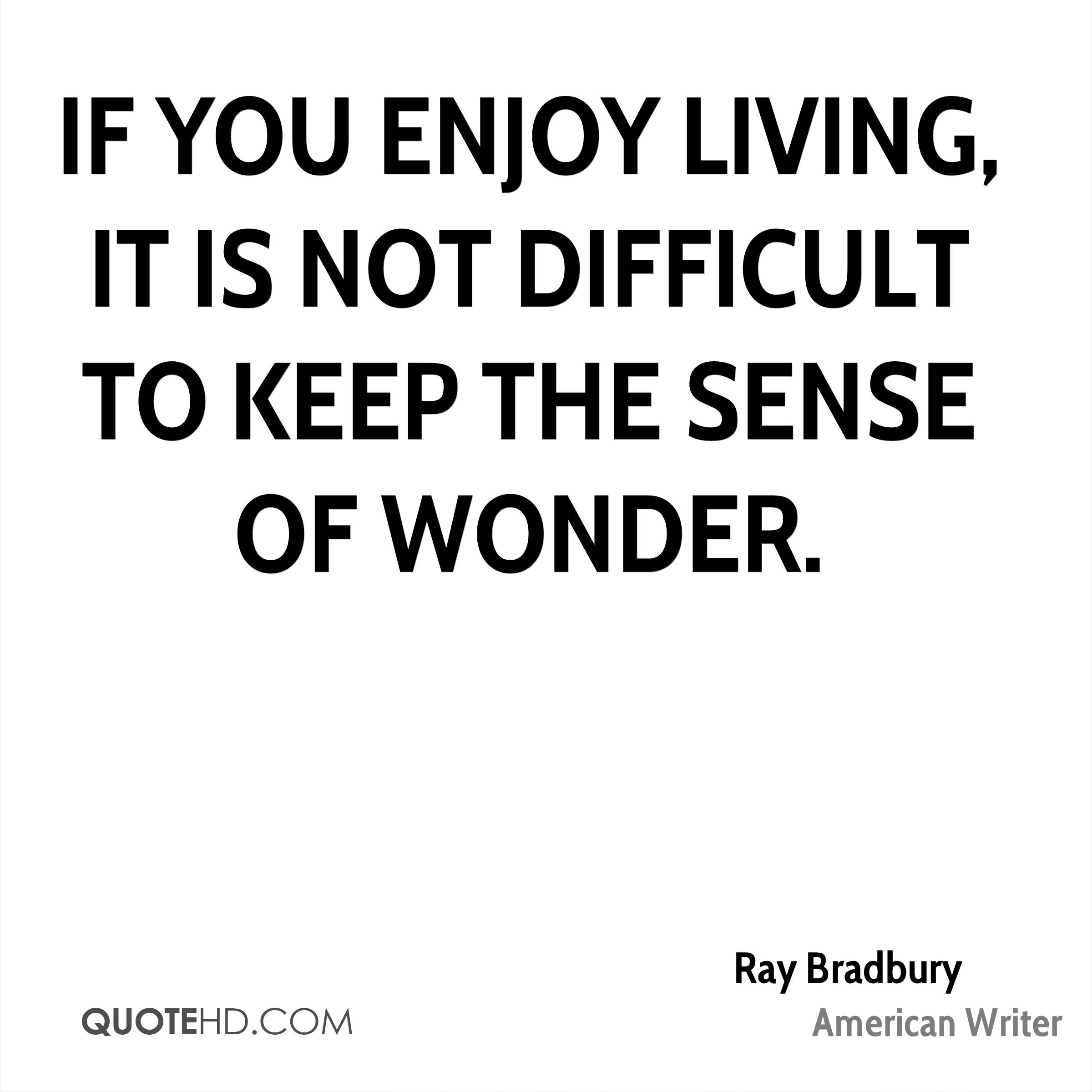 If you enjoy living, it is not difficult to keep the sense of wonder.