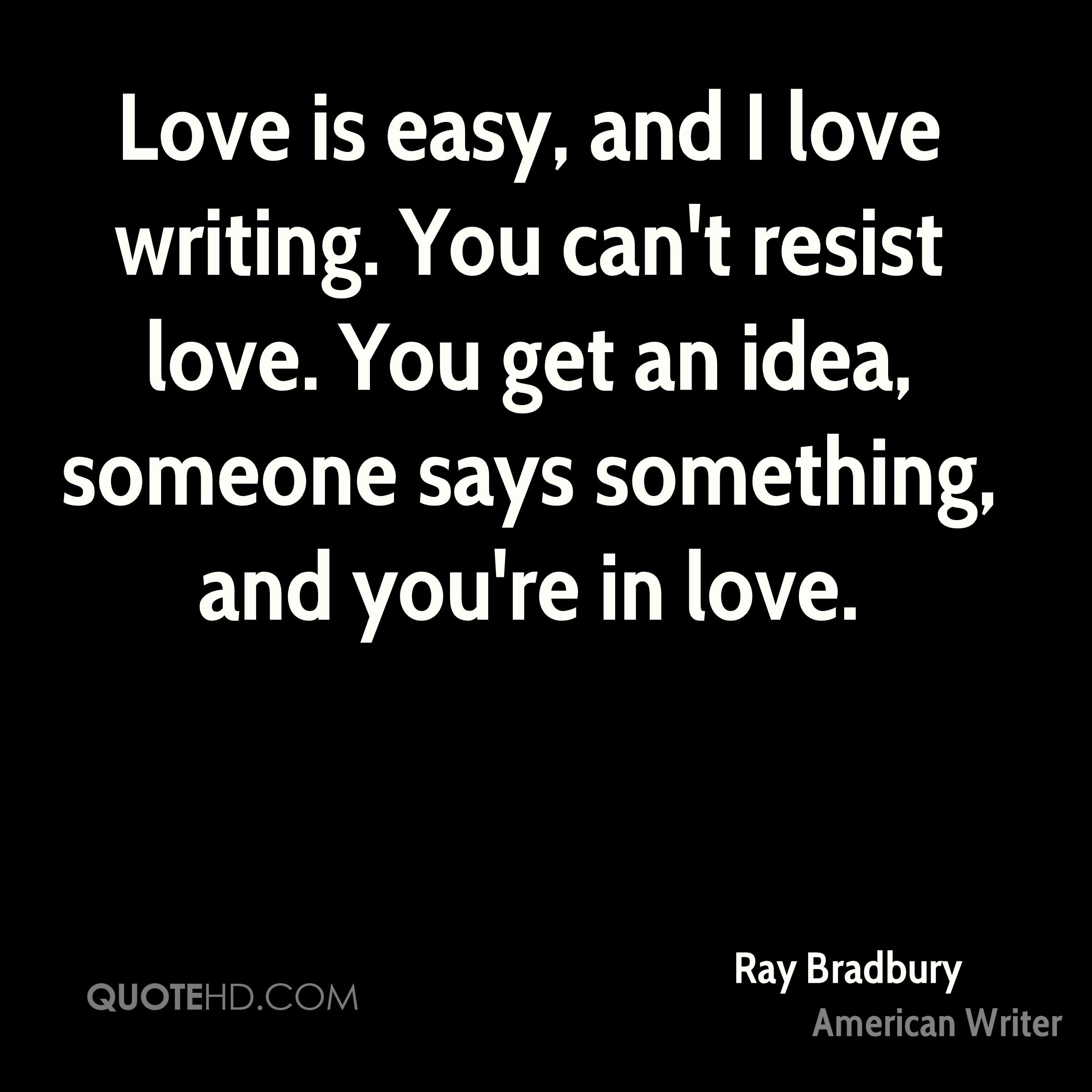 Love is easy, and I love writing. You can't resist love. You get an idea, someone says something, and you're in love.