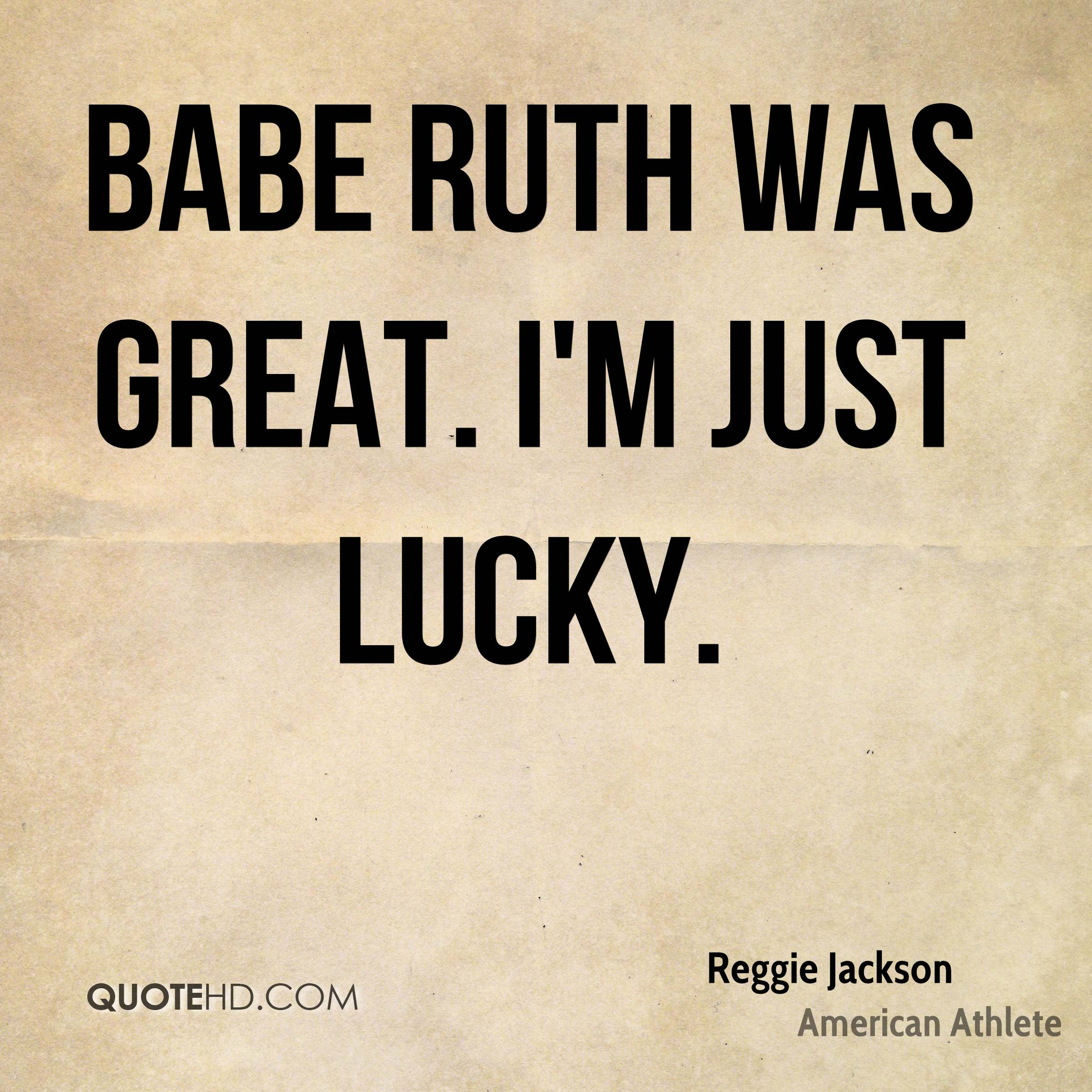 Babe Ruth was great. I'm just lucky.