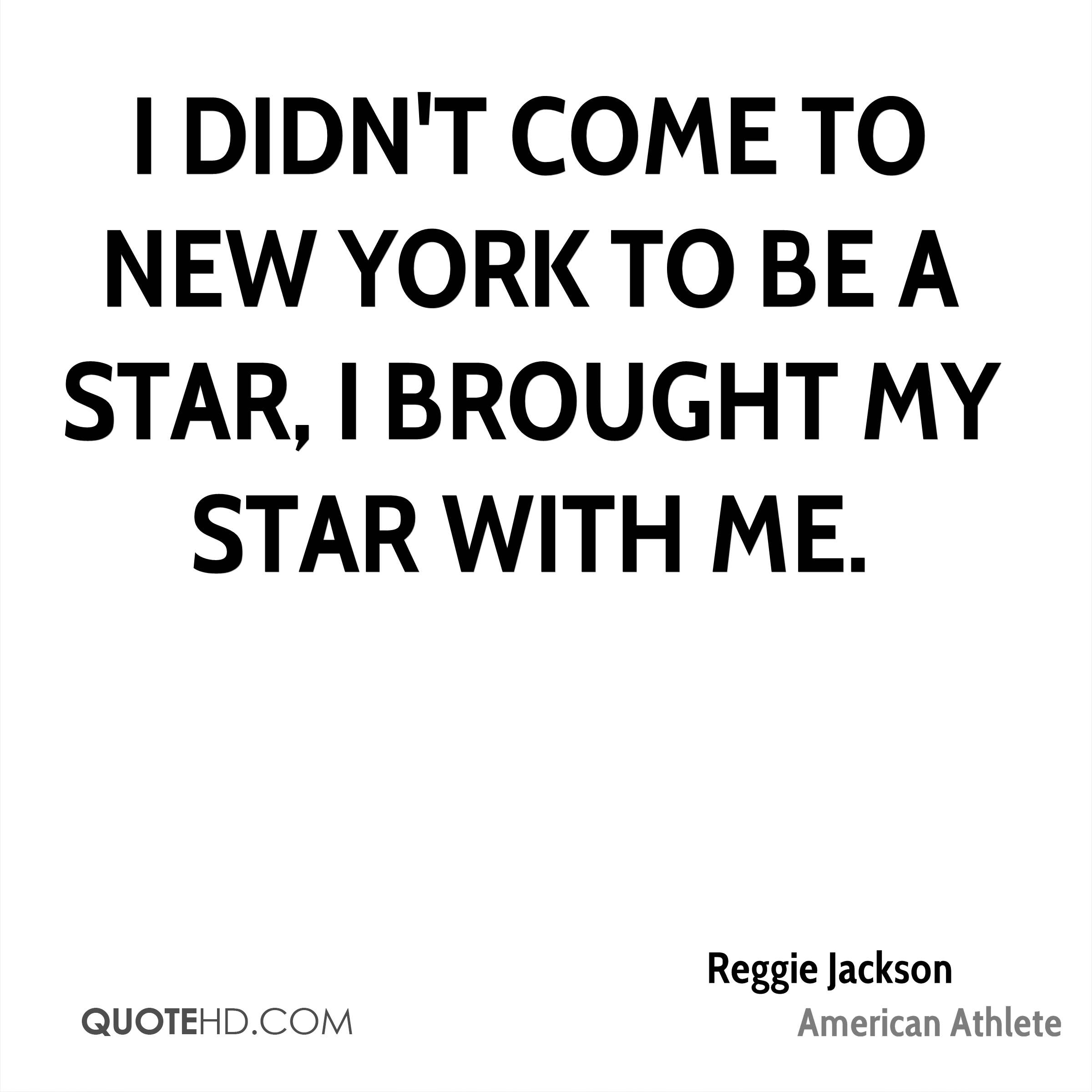 I didn't come to New York to be a star, I brought my star with me.