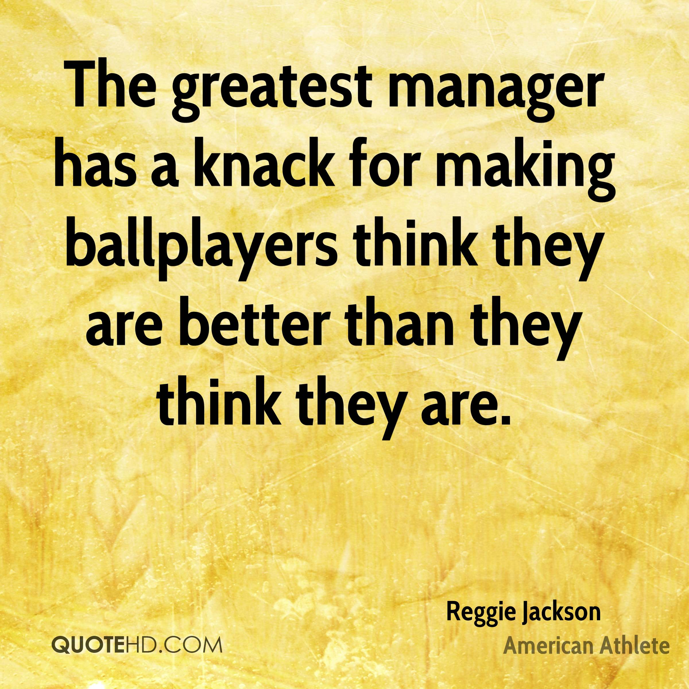 The greatest manager has a knack for making ballplayers think they are better than they think they are.