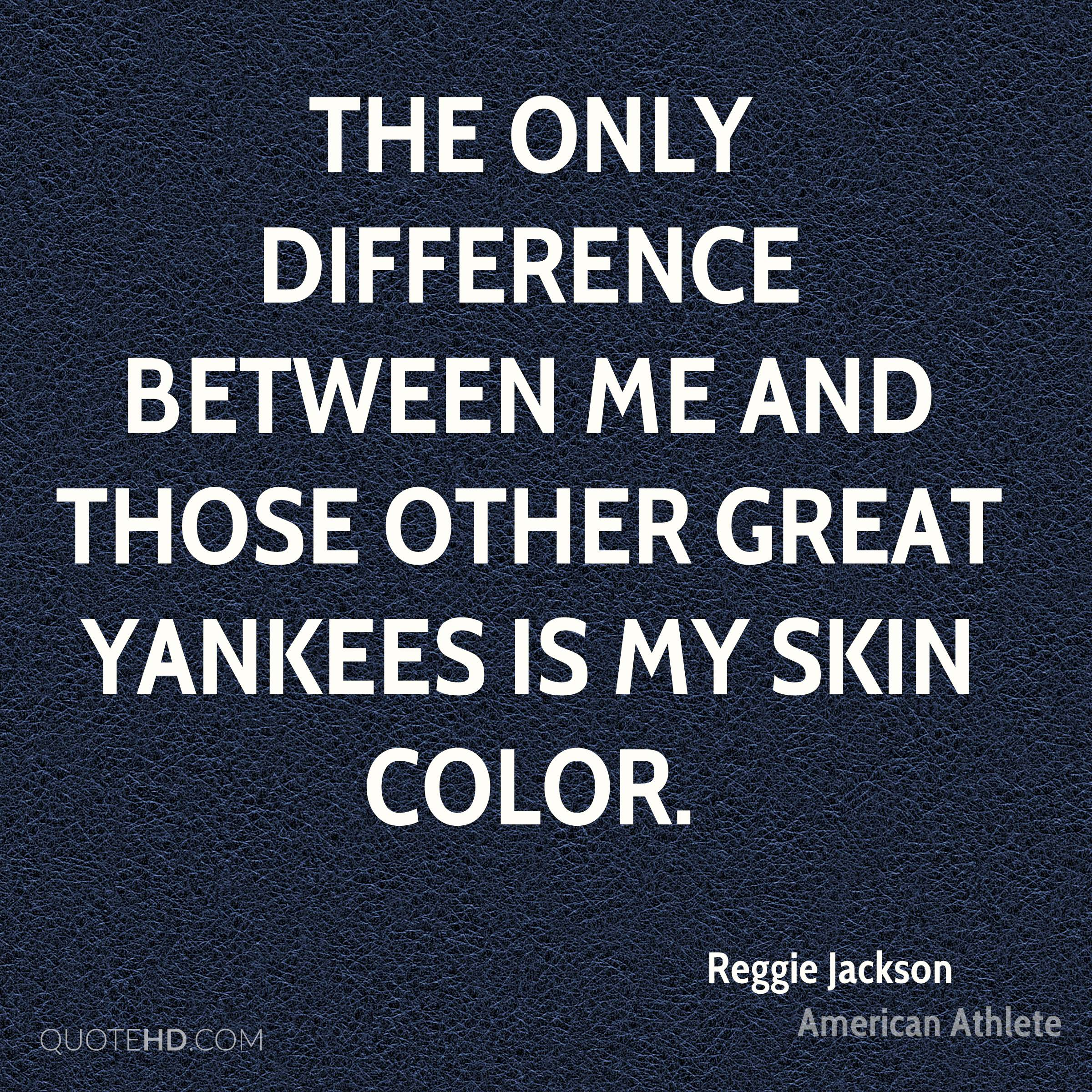 The only difference between me and those other great Yankees is my skin color.