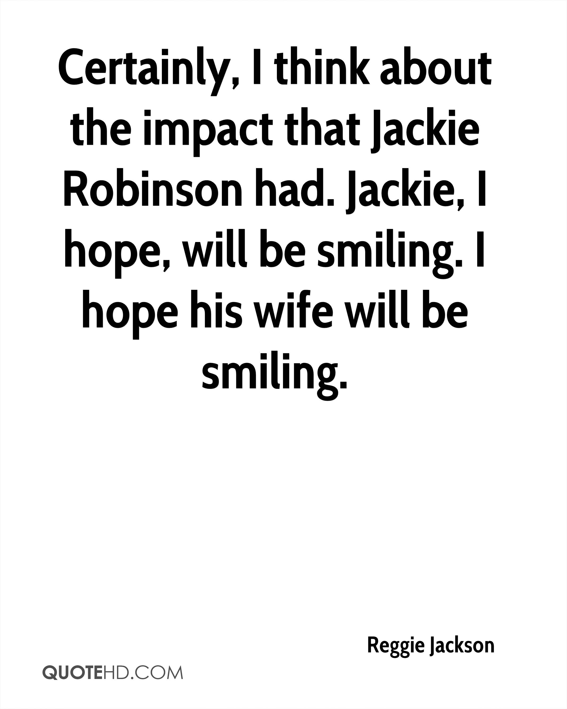 Certainly, I think about the impact that Jackie Robinson had. Jackie, I hope, will be smiling. I hope his wife will be smiling.