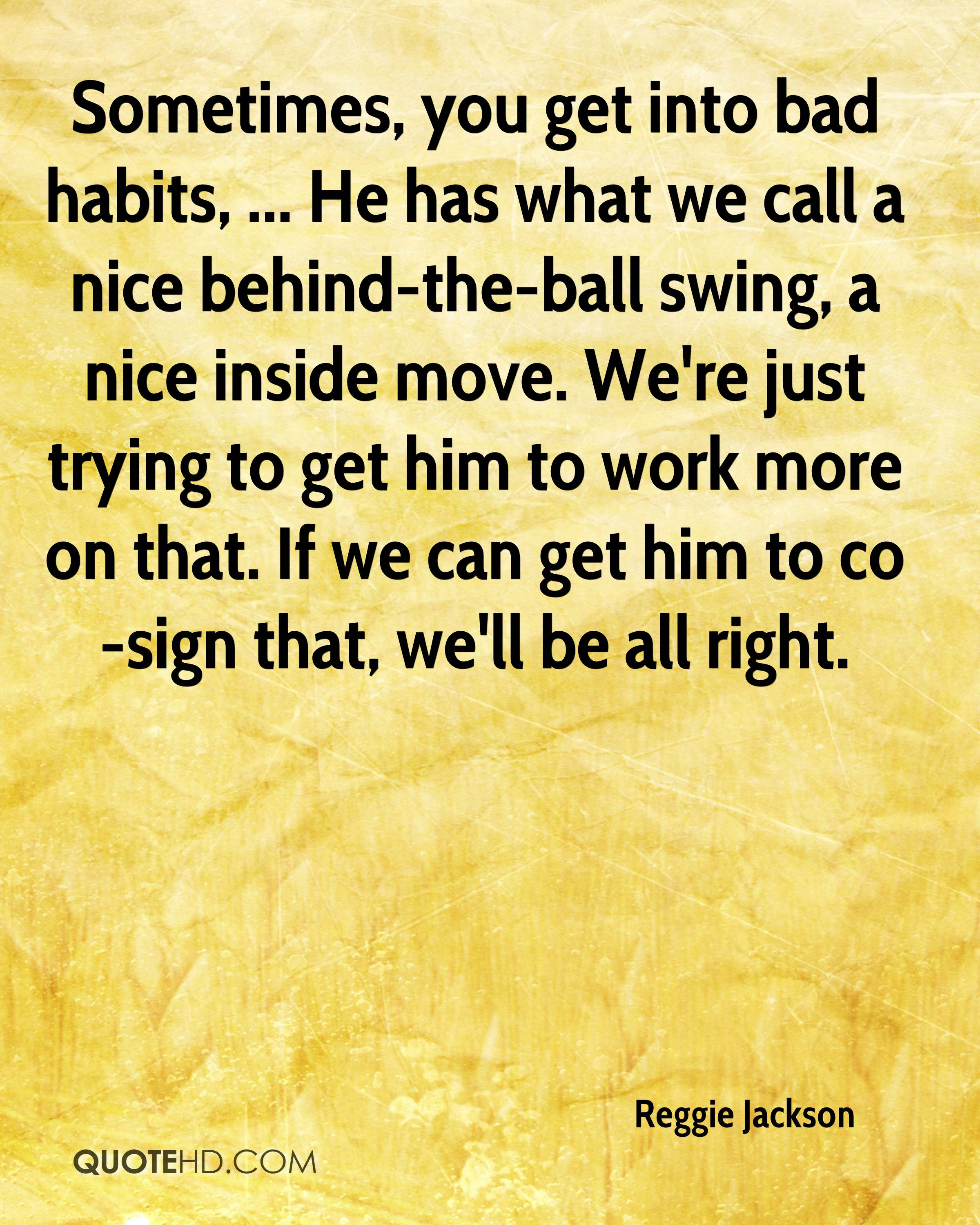 Sometimes, you get into bad habits, ... He has what we call a nice behind-the-ball swing, a nice inside move. We're just trying to get him to work more on that. If we can get him to co-sign that, we'll be all right.