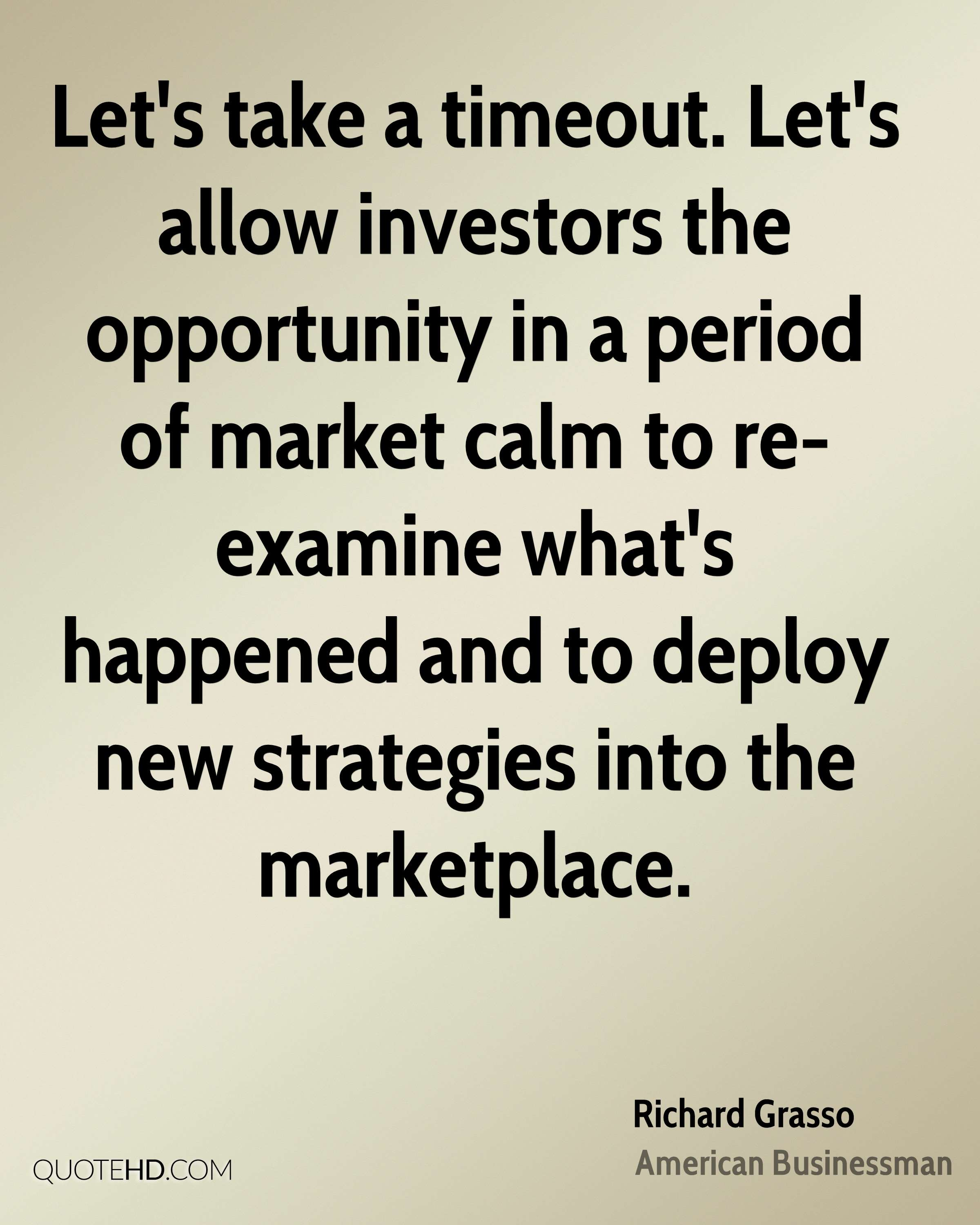 Let's take a timeout. Let's allow investors the opportunity in a period of market calm to re-examine what's happened and to deploy new strategies into the marketplace.