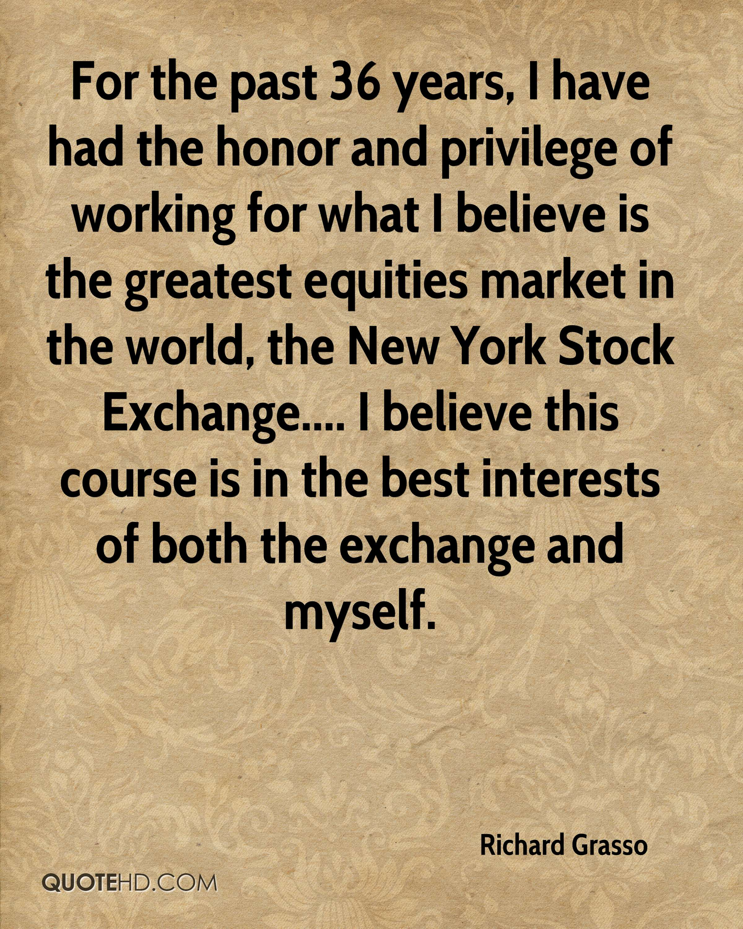 For the past 36 years, I have had the honor and privilege of working for what I believe is the greatest equities market in the world, the New York Stock Exchange.... I believe this course is in the best interests of both the exchange and myself.