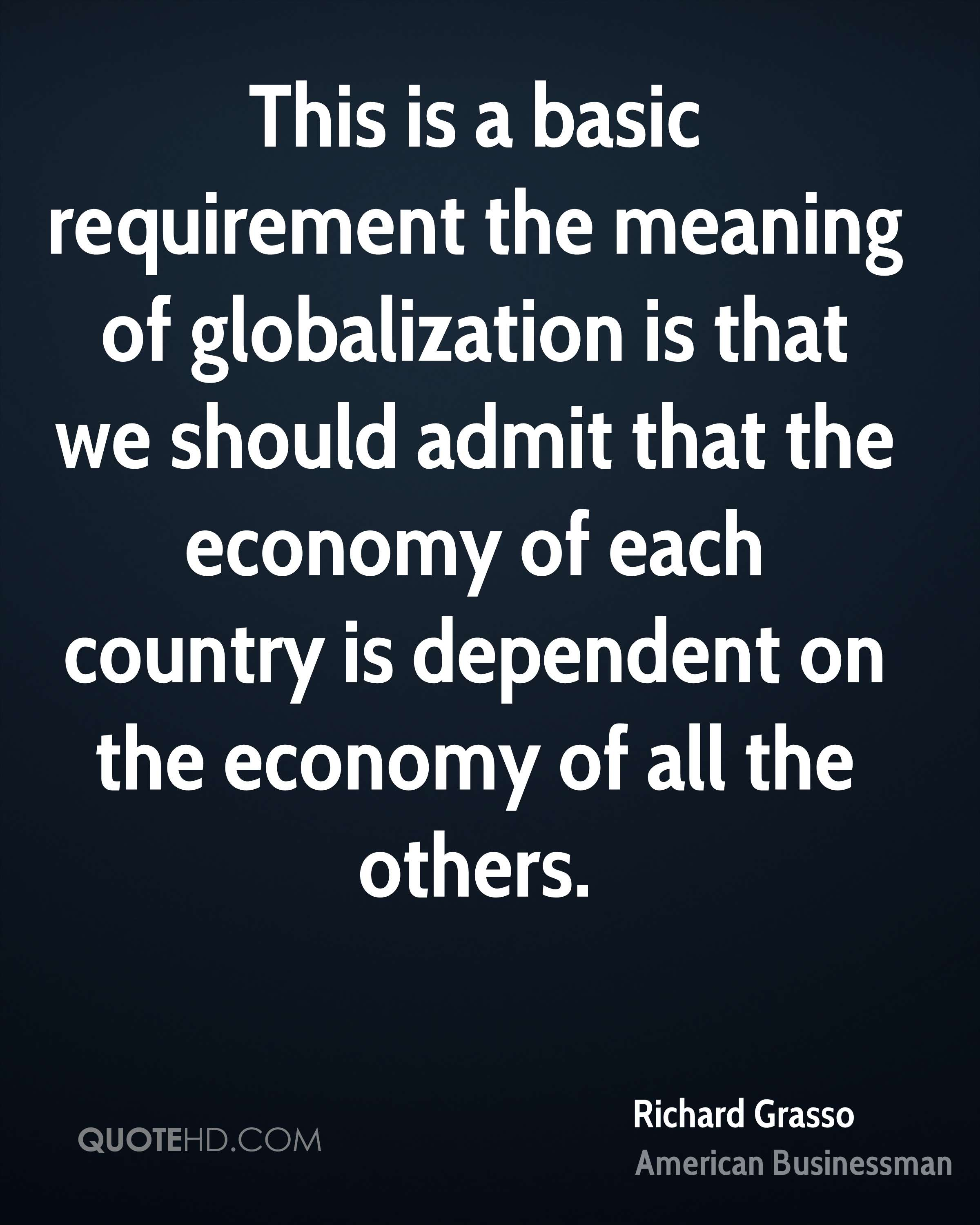 This is a basic requirement the meaning of globalization is that we should admit that the economy of each country is dependent on the economy of all the others.