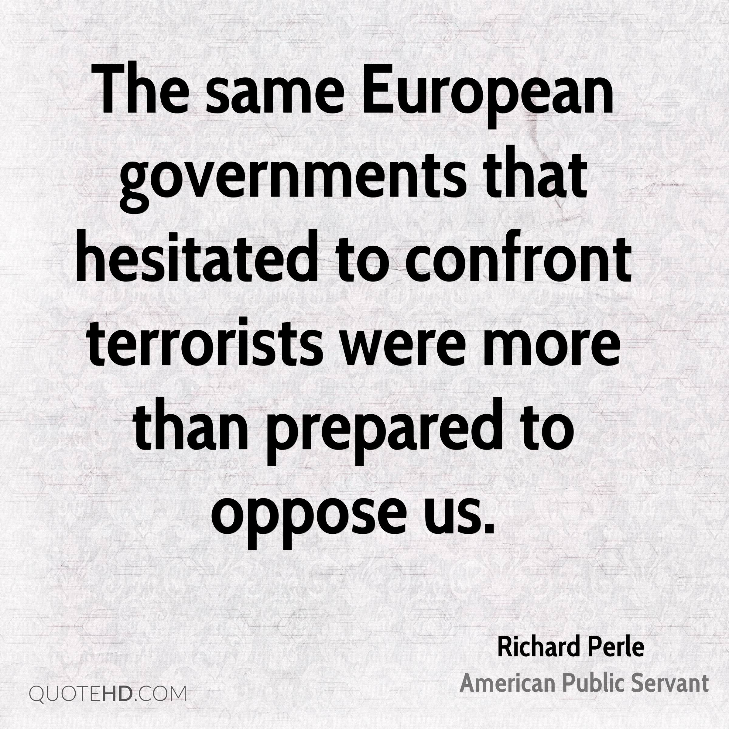 The same European governments that hesitated to confront terrorists were more than prepared to oppose us.