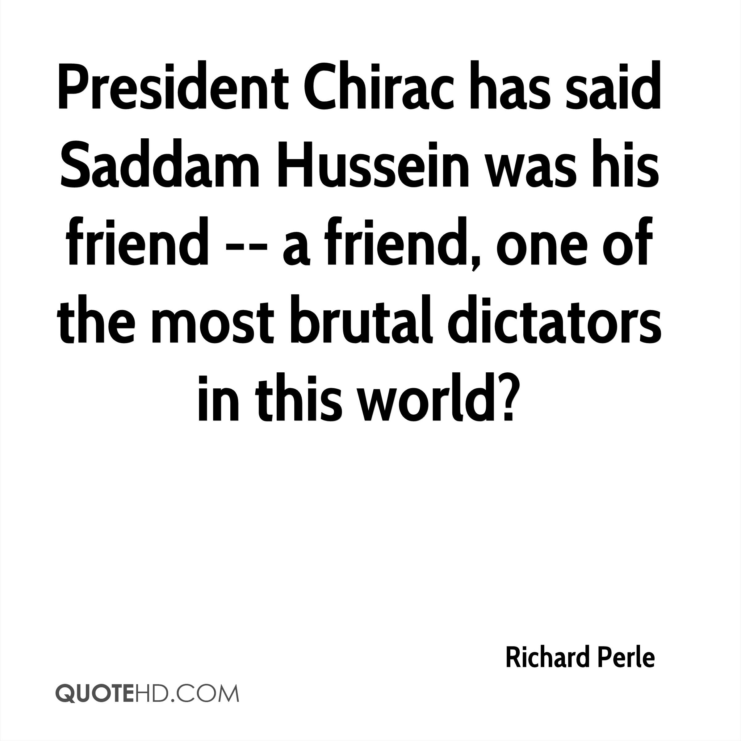 President Chirac has said Saddam Hussein was his friend -- a friend, one of the most brutal dictators in this world?