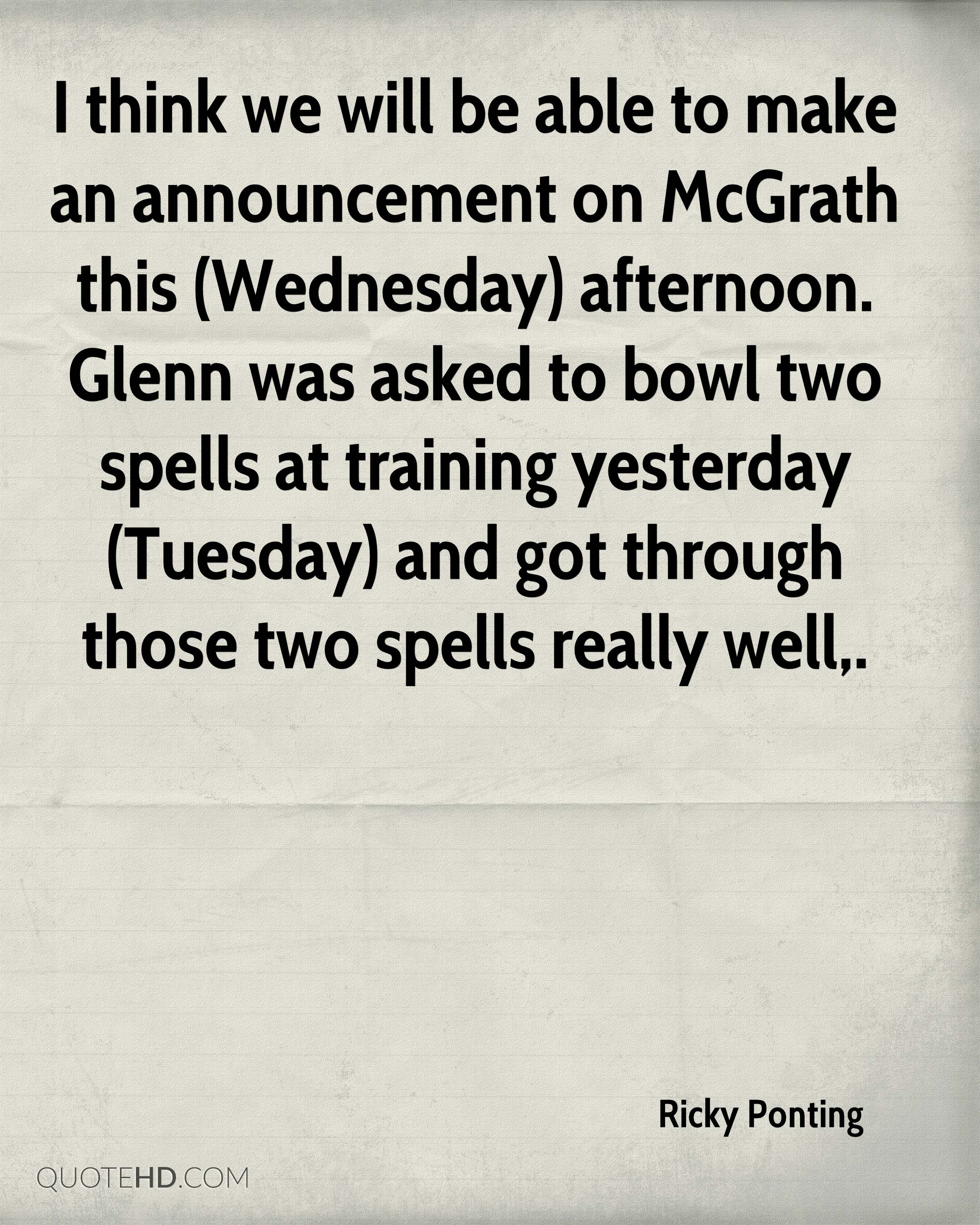 I think we will be able to make an announcement on McGrath this (Wednesday) afternoon. Glenn was asked to bowl two spells at training yesterday (Tuesday) and got through those two spells really well.