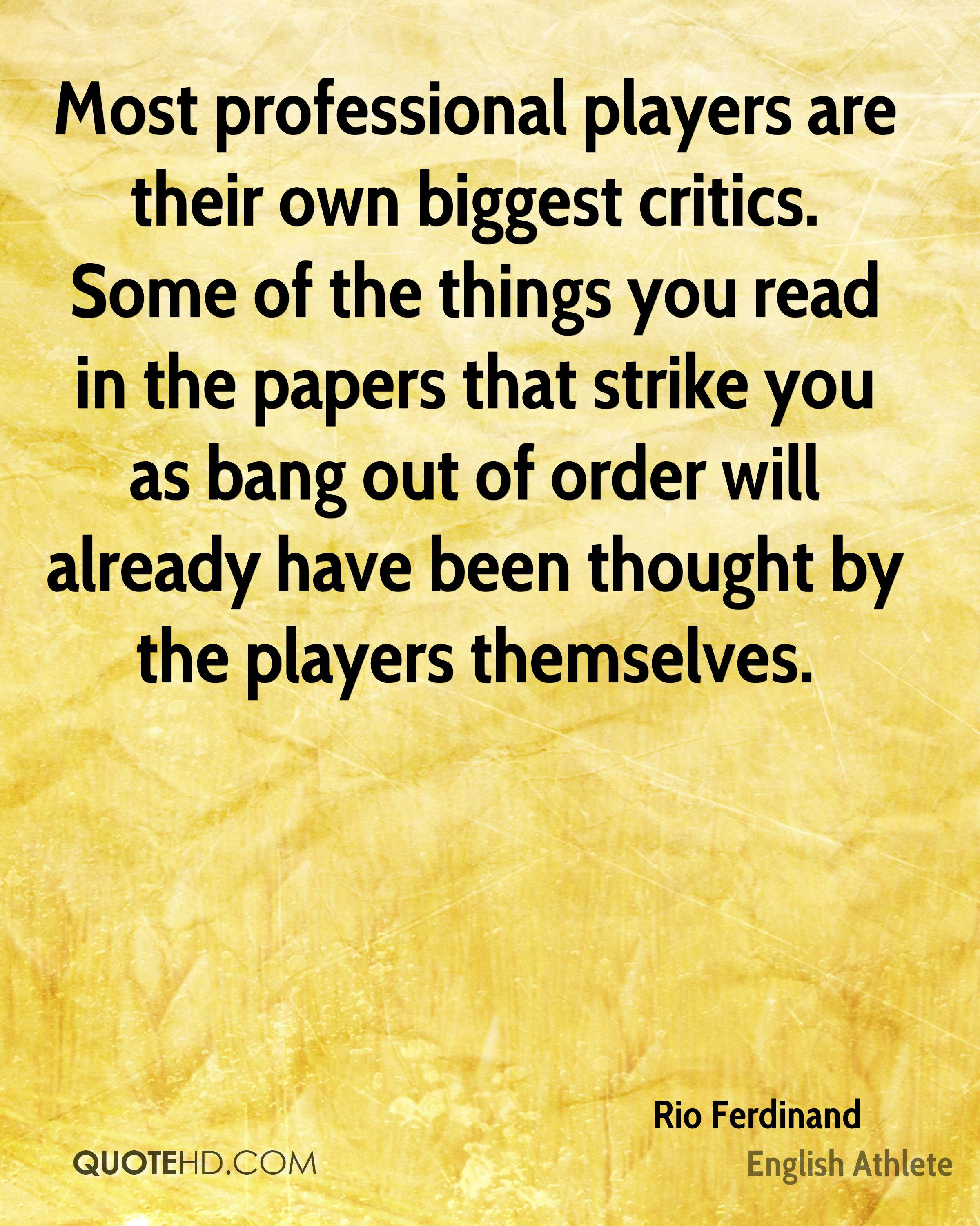 Most professional players are their own biggest critics. Some of the things you read in the papers that strike you as bang out of order will already have been thought by the players themselves.