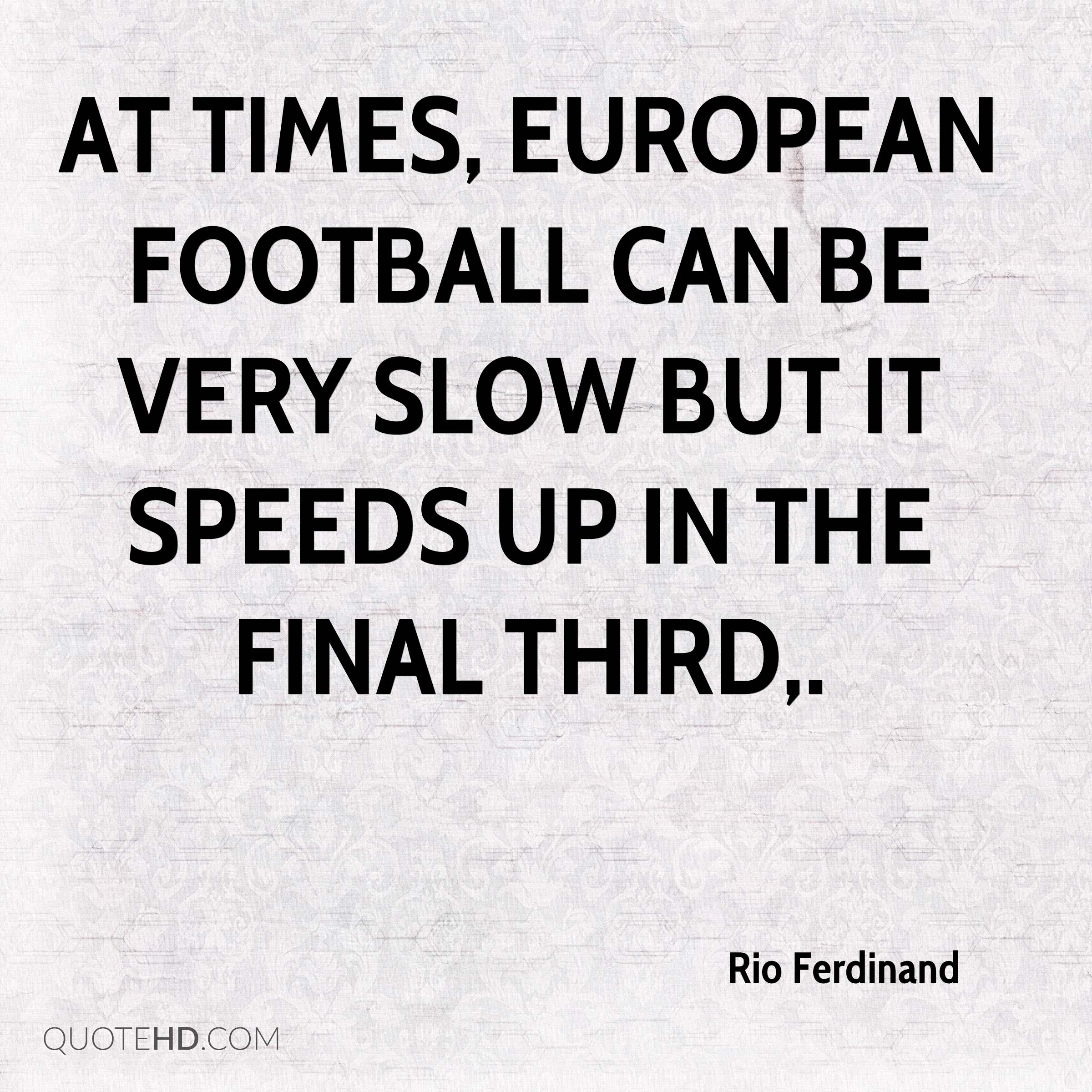 At times, European football can be very slow but it speeds up in the final third.