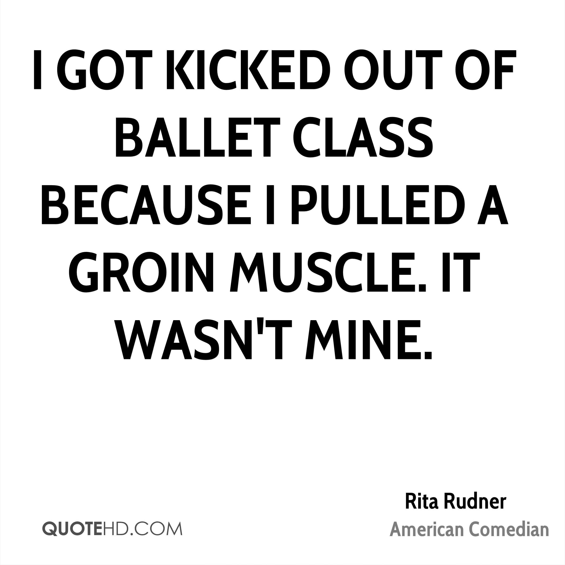 I got kicked out of ballet class because I pulled a groin muscle. It wasn't mine.