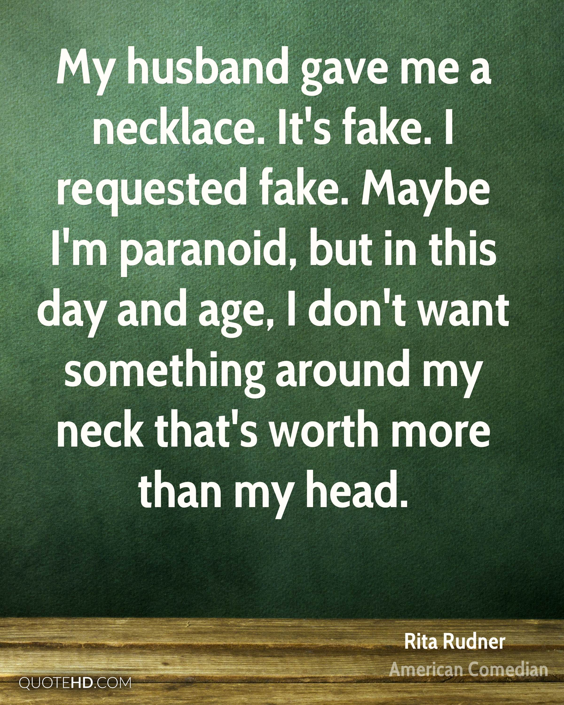 My husband gave me a necklace. It's fake. I requested fake. Maybe I'm paranoid, but in this day and age, I don't want something around my neck that's worth more than my head.