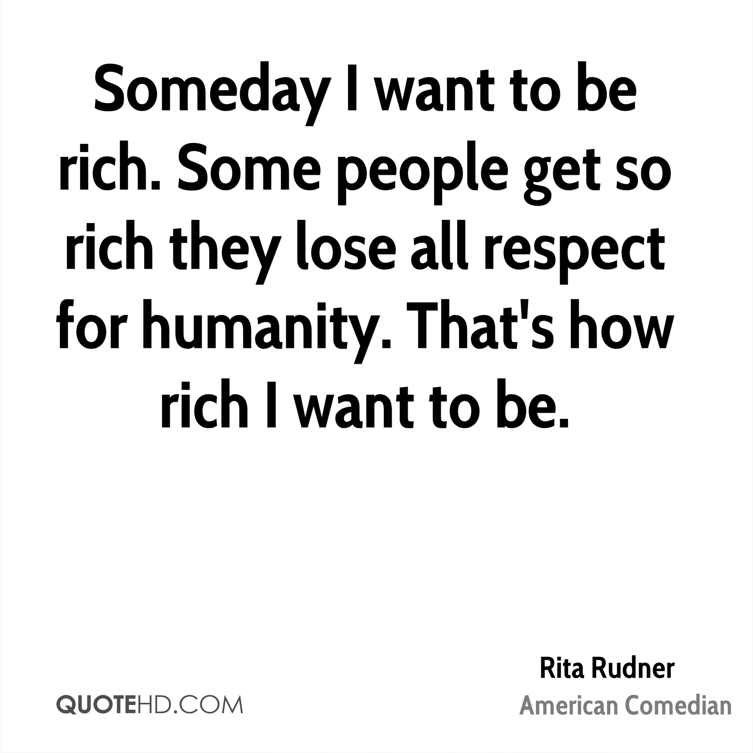 Someday I want to be rich. Some people get so rich they lose all respect for humanity. That's how rich I want to be.