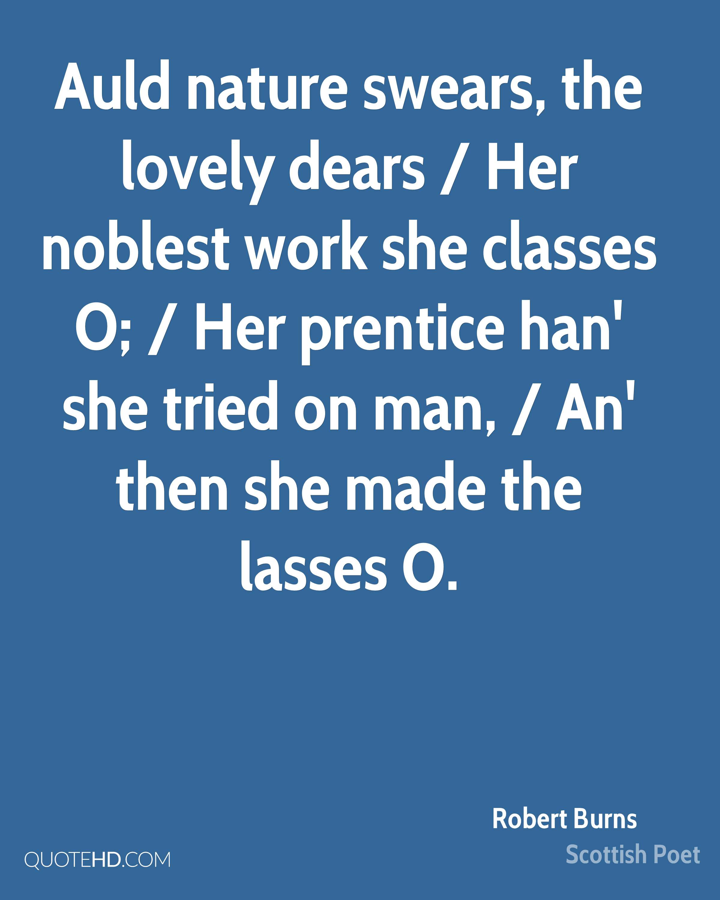 Auld nature swears, the lovely dears / Her noblest work she classes O; / Her prentice han' she tried on man, / An' then she made the lasses O.