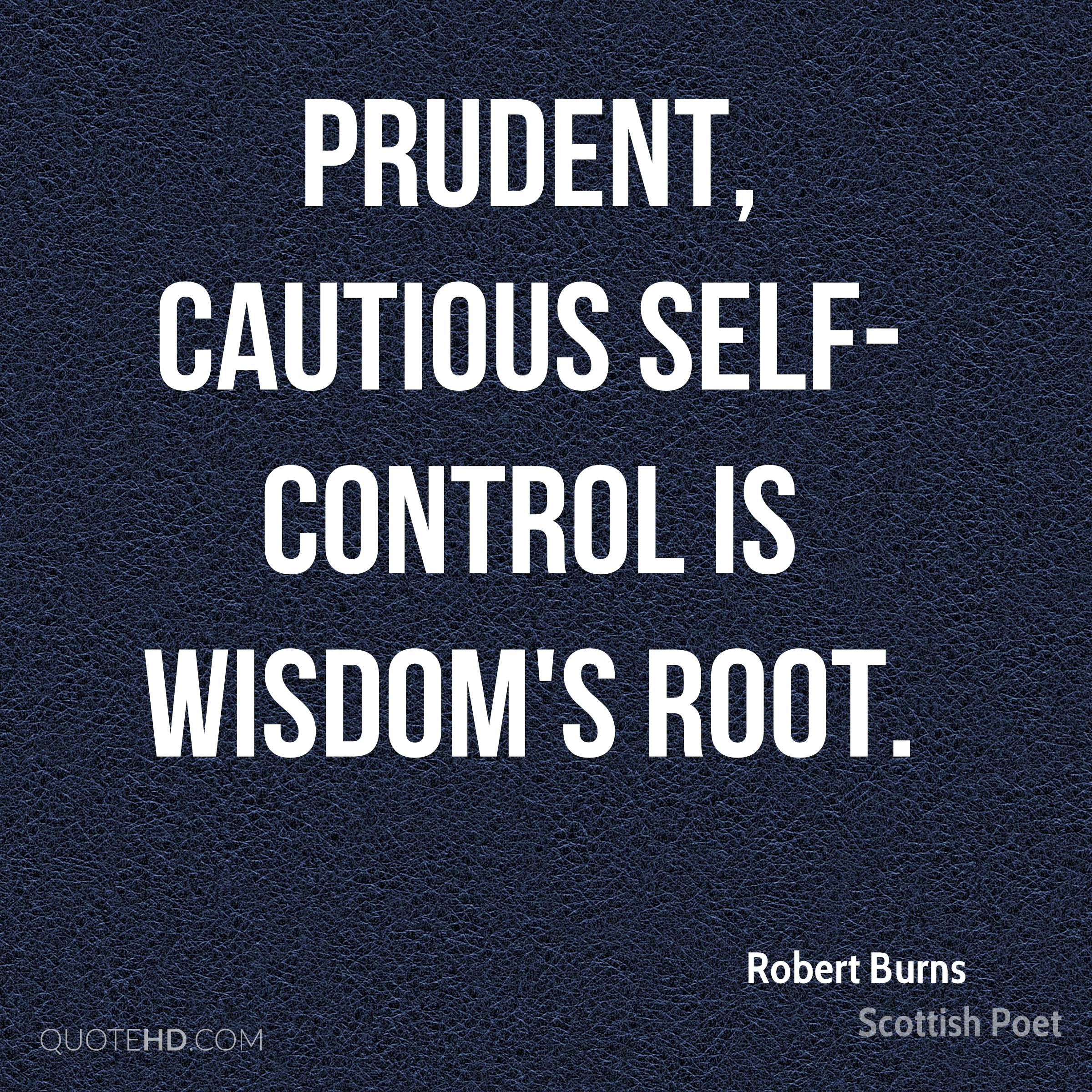 Prudent, cautious self-control Is wisdom's root.
