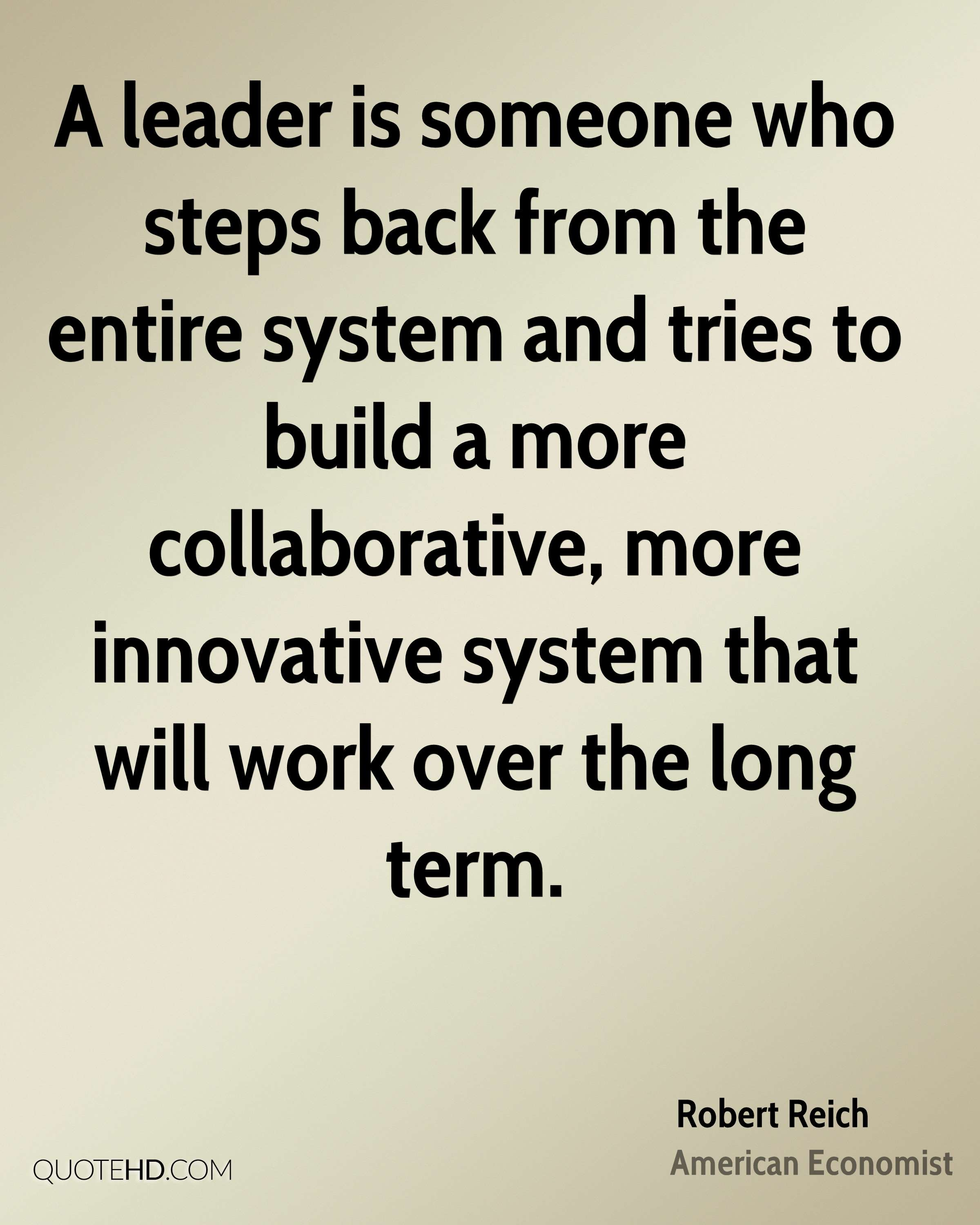 A leader is someone who steps back from the entire system and tries to build a more collaborative, more innovative system that will work over the long term.