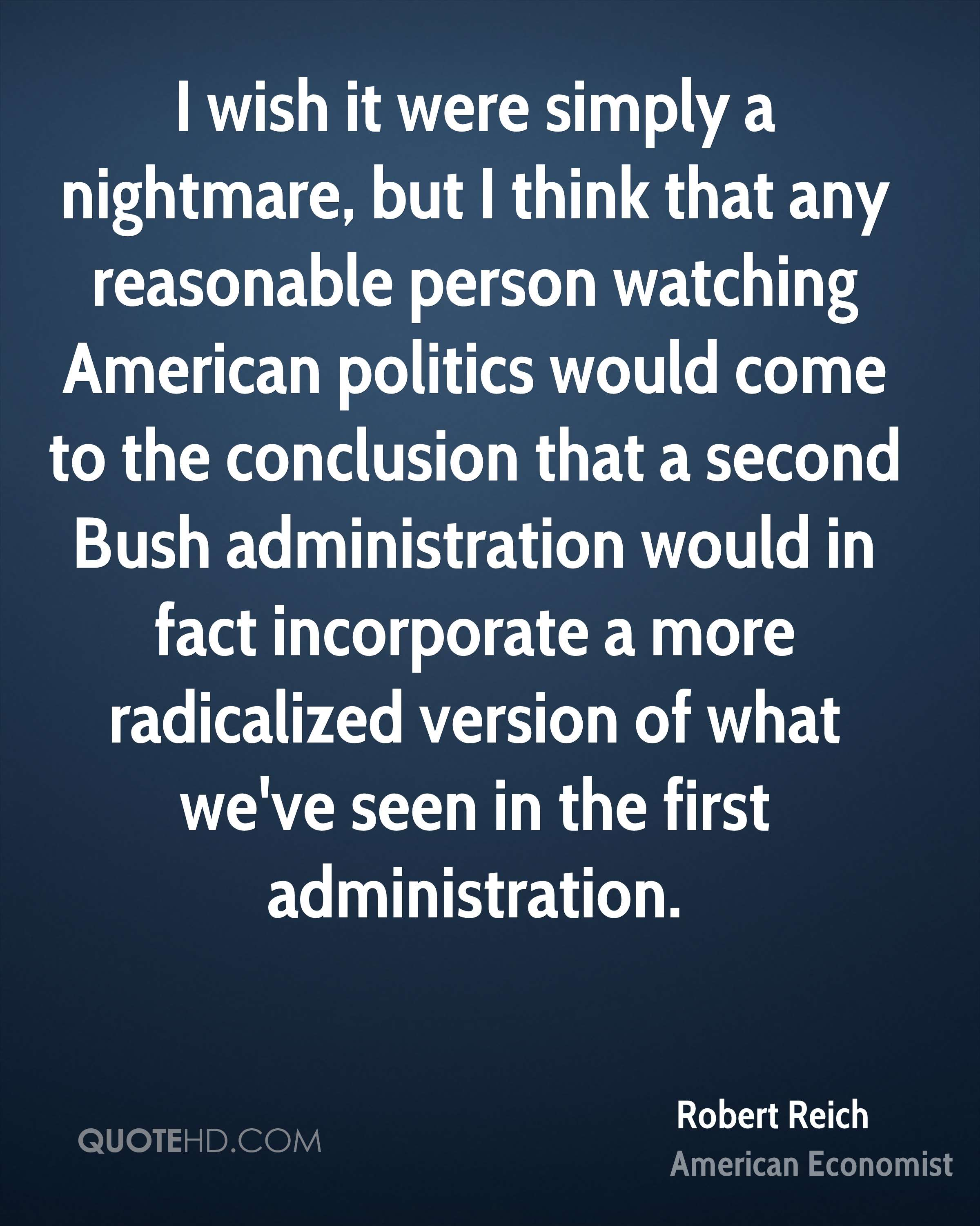 I wish it were simply a nightmare, but I think that any reasonable person watching American politics would come to the conclusion that a second Bush administration would in fact incorporate a more radicalized version of what we've seen in the first administration.