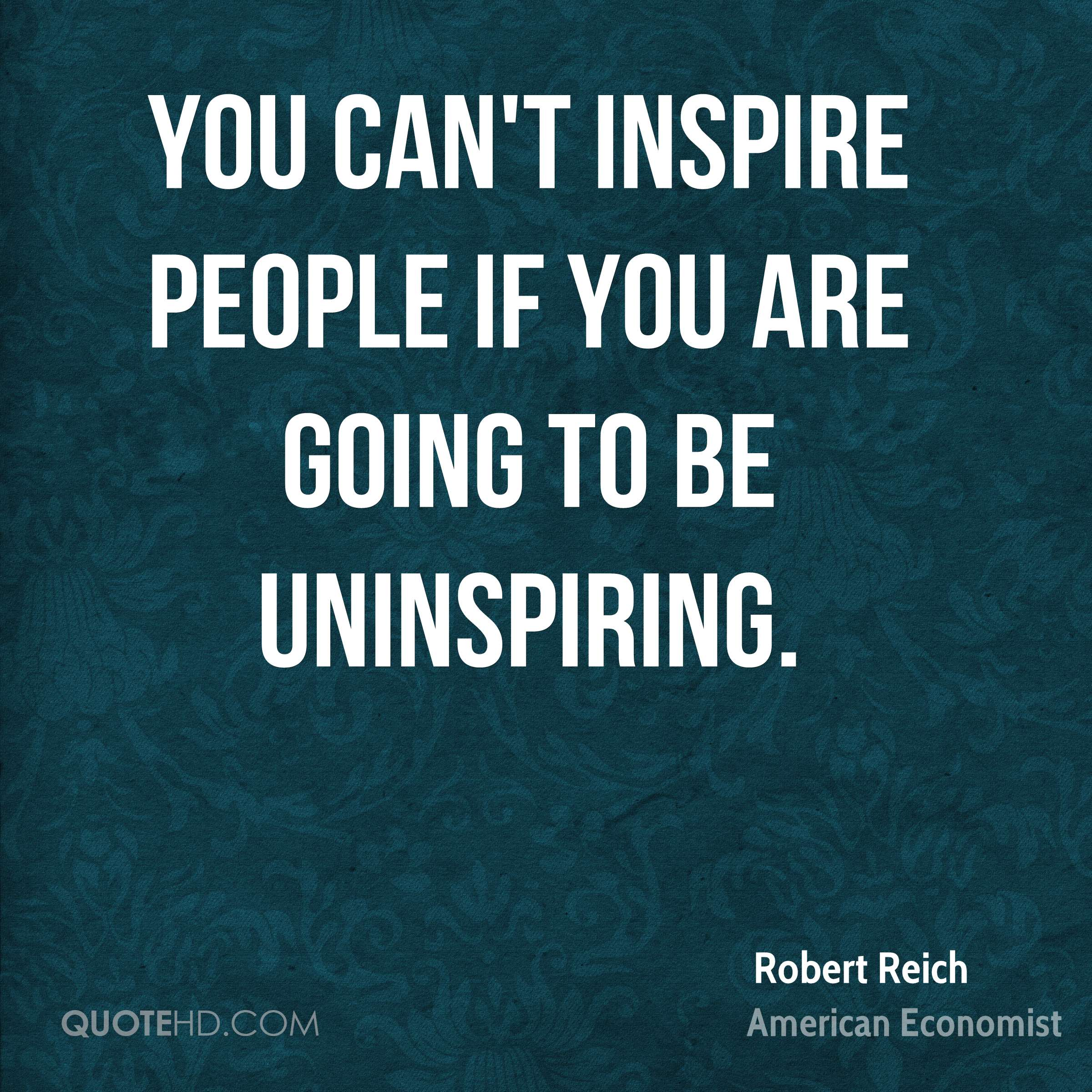 You can't inspire people if you are going to be uninspiring.