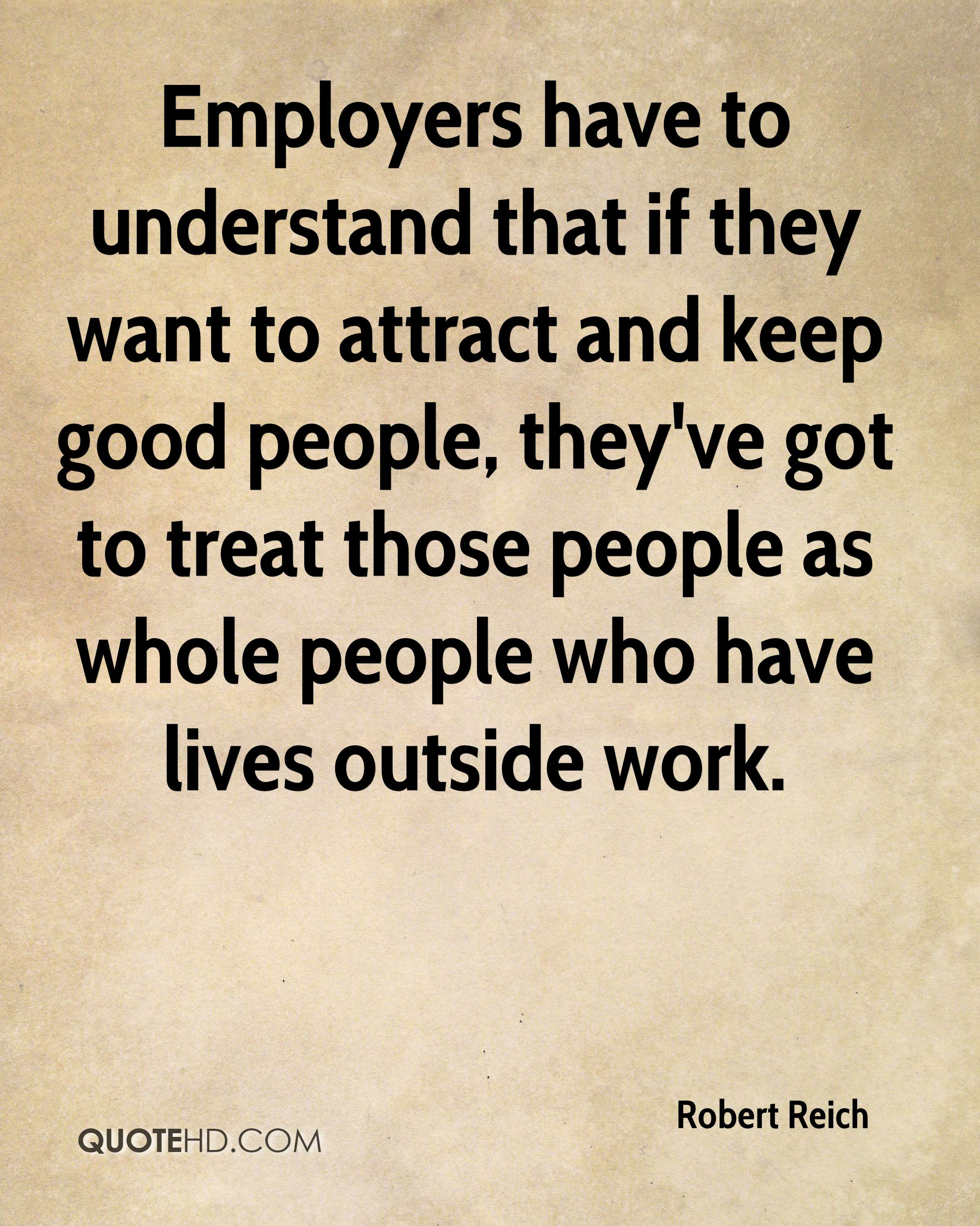 Employers have to understand that if they want to attract and keep good people, they've got to treat those people as whole people who have lives outside work.
