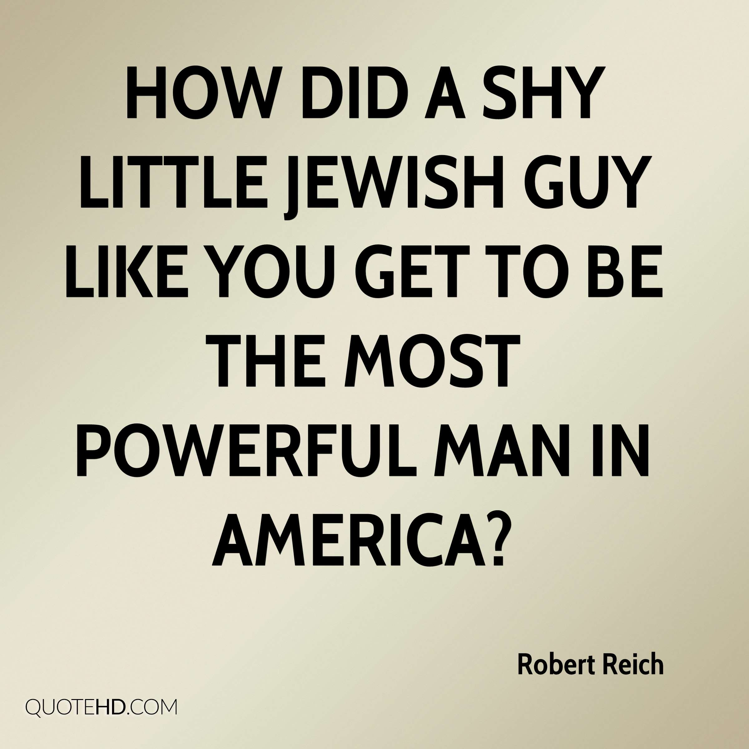 How did a shy little Jewish guy like you get to be the most powerful man in America?