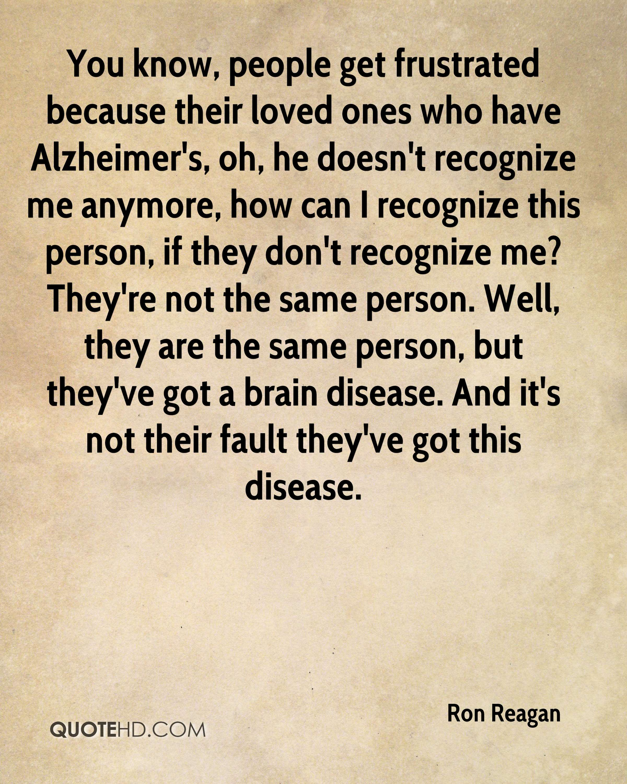 You know, people get frustrated because their loved ones who have Alzheimer's, oh, he doesn't recognize me anymore, how can I recognize this person, if they don't recognize me? They're not the same person. Well, they are the same person, but they've got a brain disease. And it's not their fault they've got this disease.