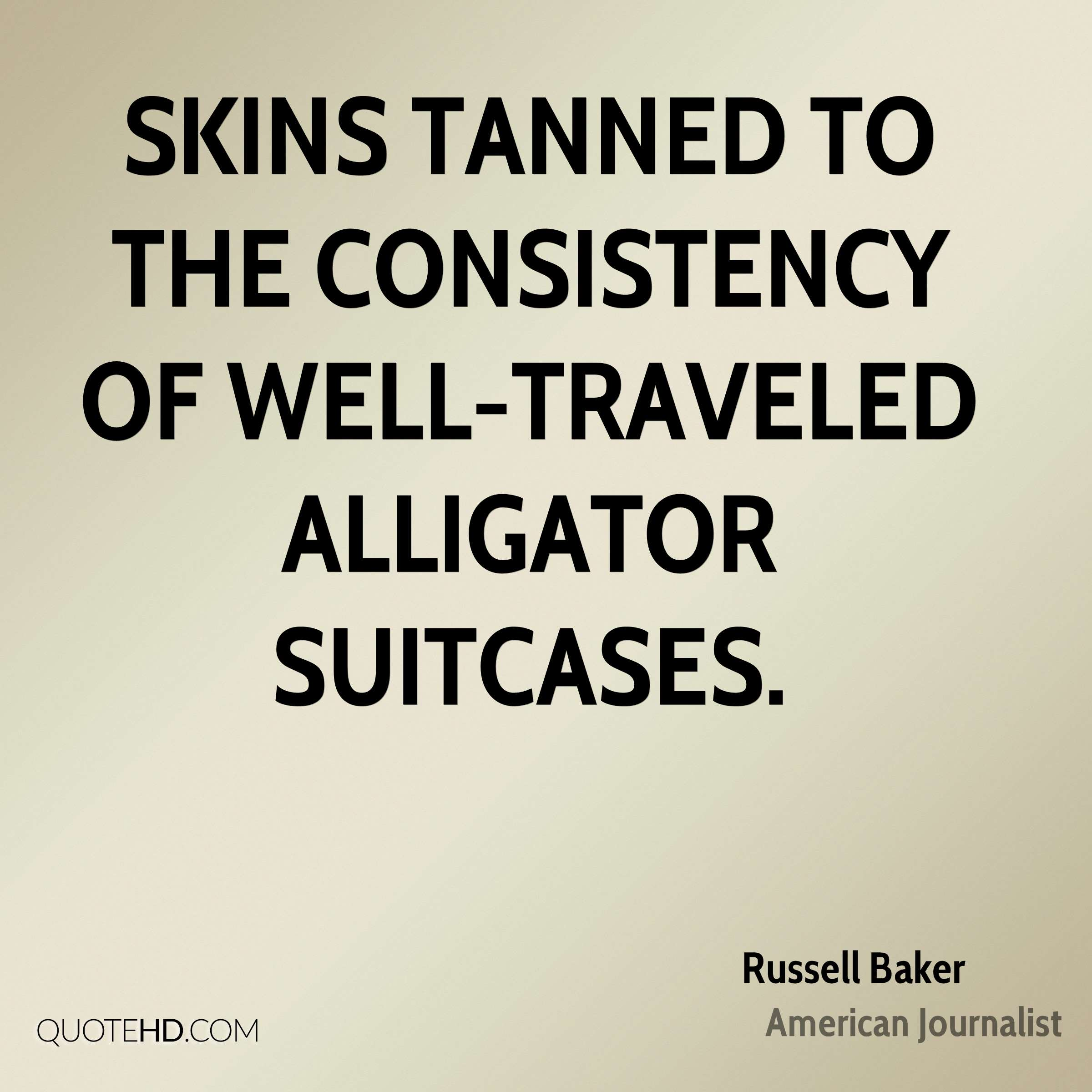 Skins tanned to the consistency of well-traveled alligator suitcases.