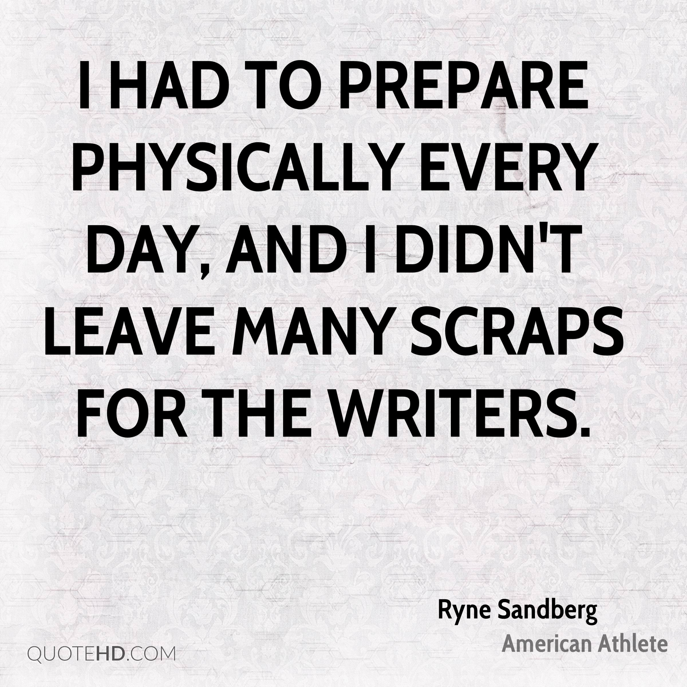 I had to prepare physically every day, and I didn't leave many scraps for the writers.