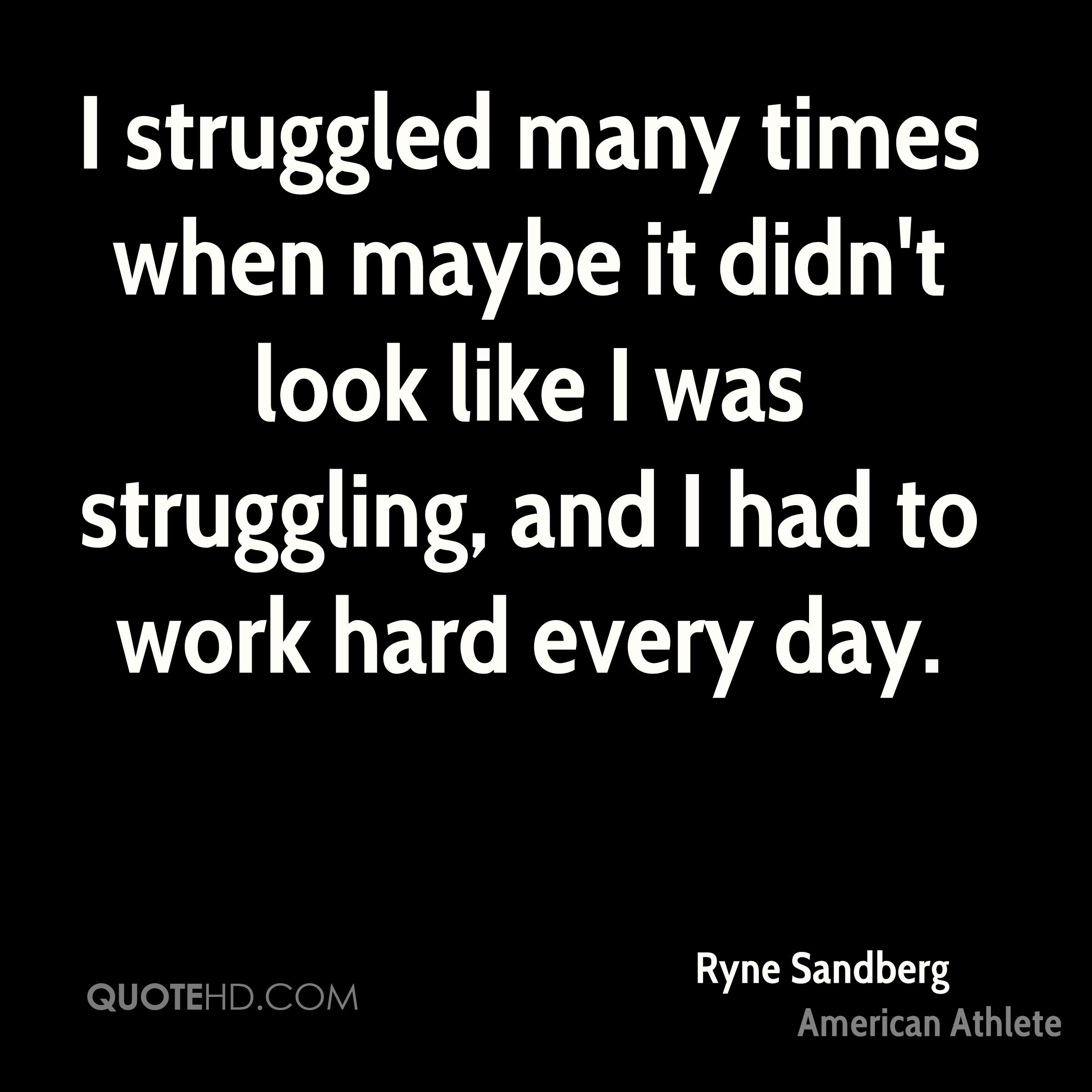 I struggled many times when maybe it didn't look like I was struggling, and I had to work hard every day.