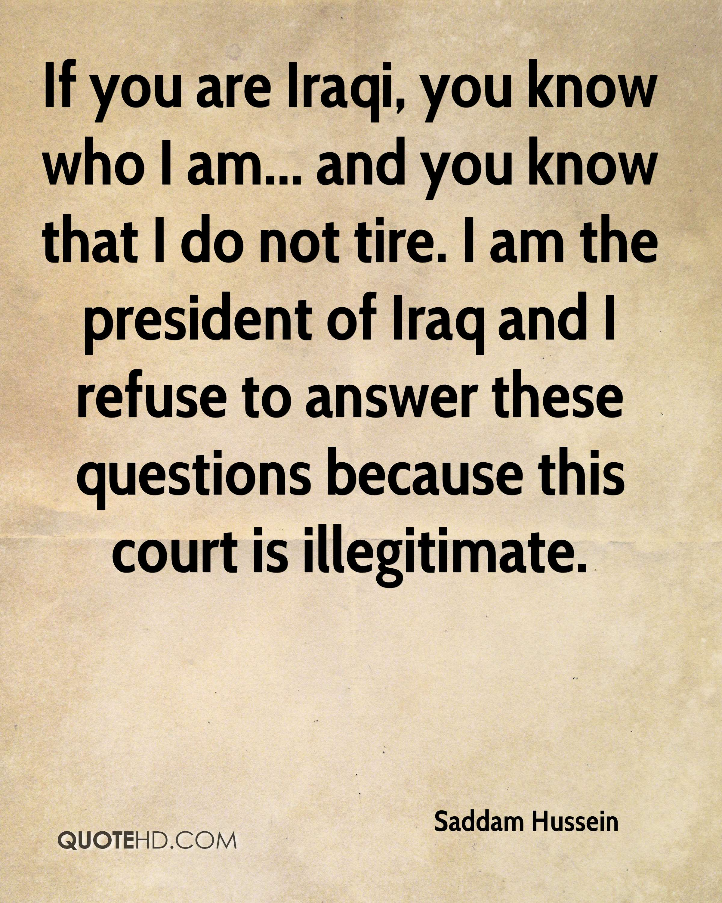 If you are Iraqi, you know who I am... and you know that I do not tire. I am the president of Iraq and I refuse to answer these questions because this court is illegitimate.