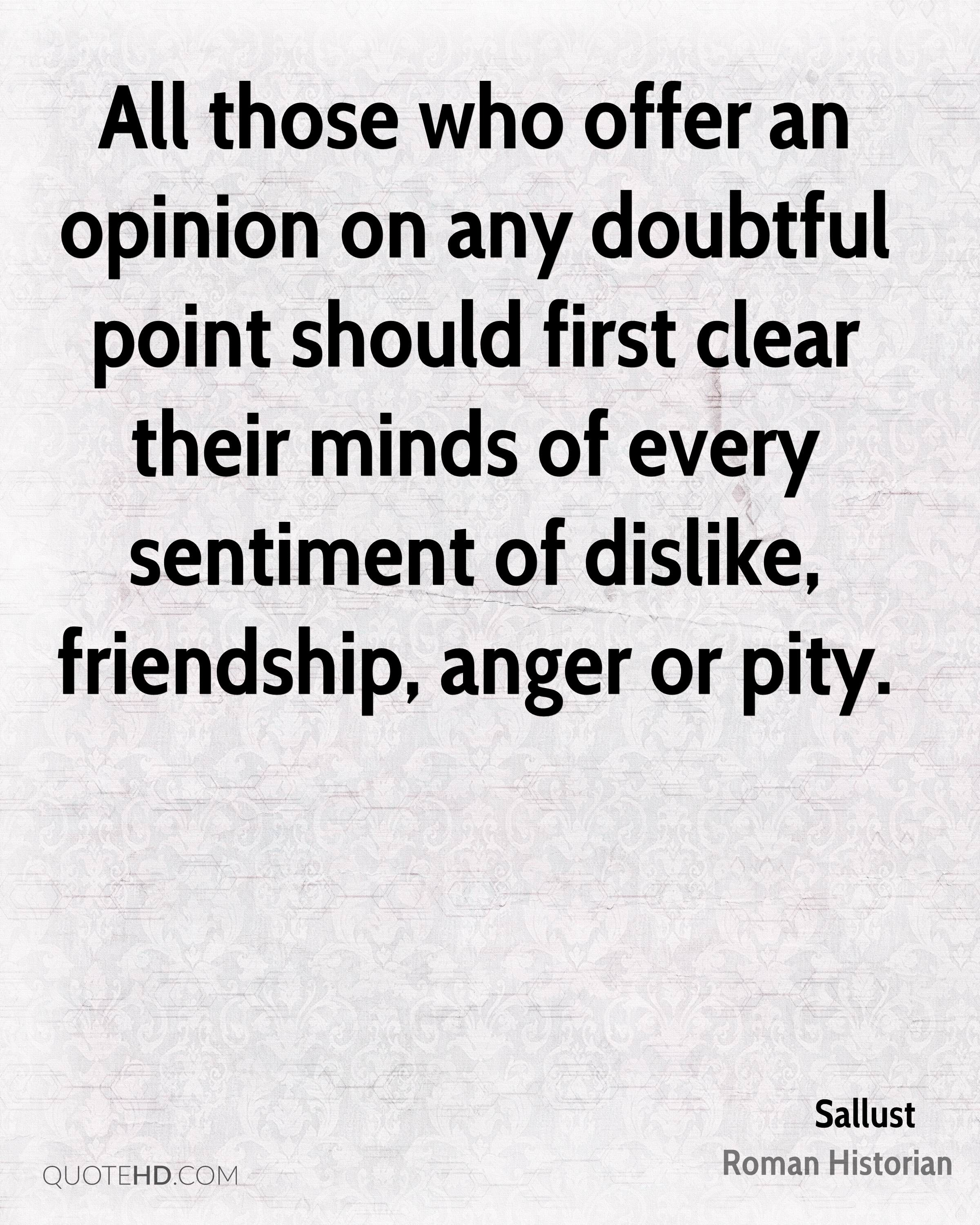 All those who offer an opinion on any doubtful point should first clear their minds of every sentiment of dislike, friendship, anger or pity.