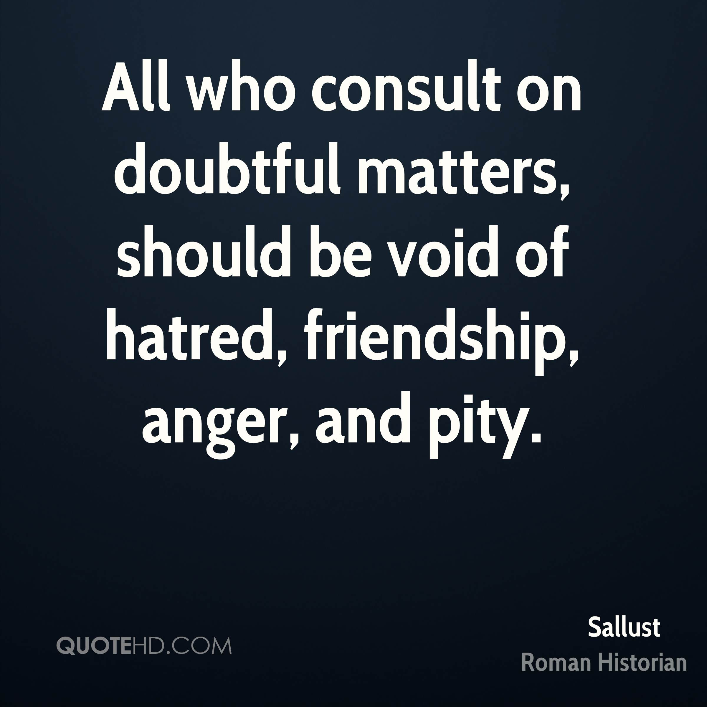 All who consult on doubtful matters, should be void of hatred, friendship, anger, and pity.