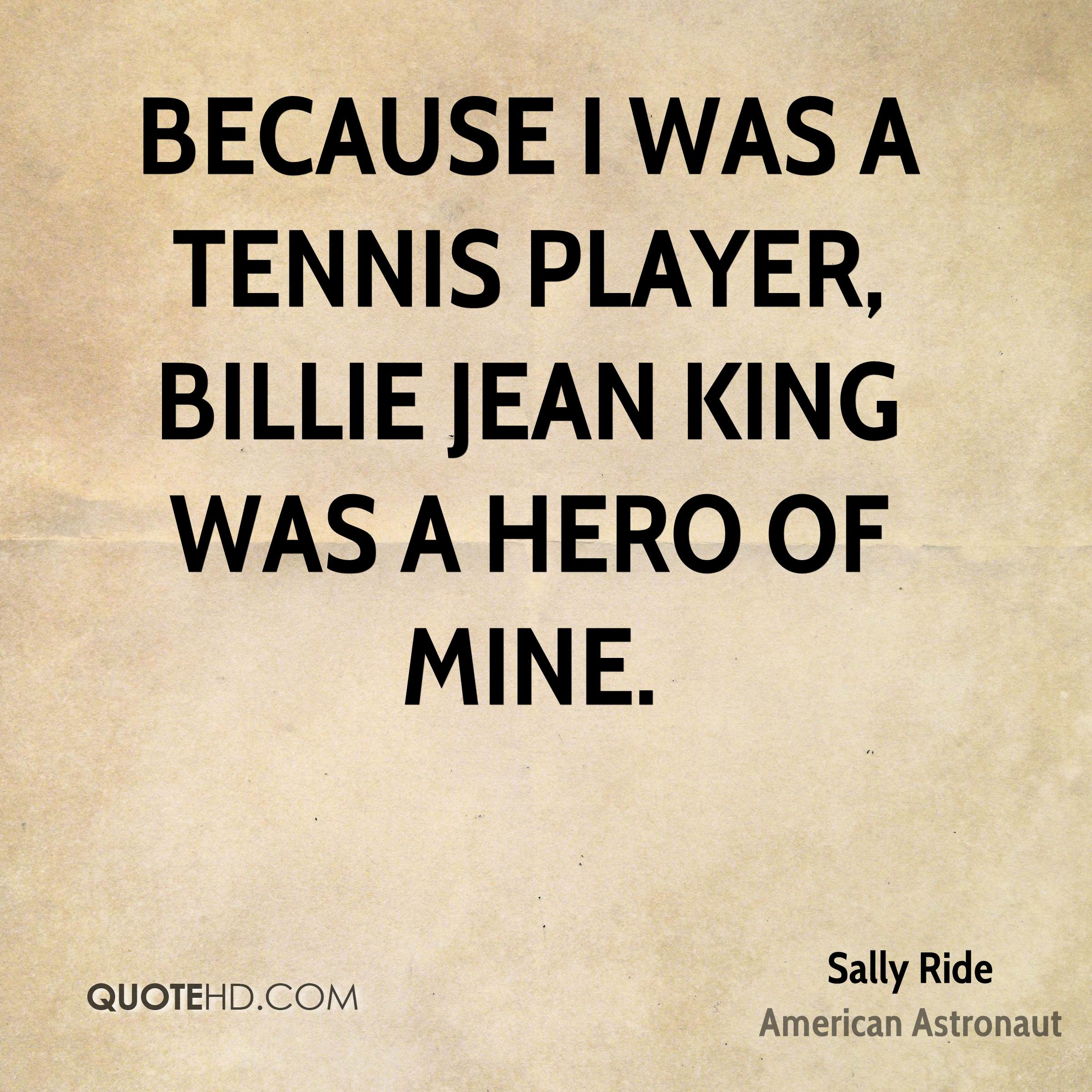 Because I was a tennis player, Billie Jean King was a hero of mine.