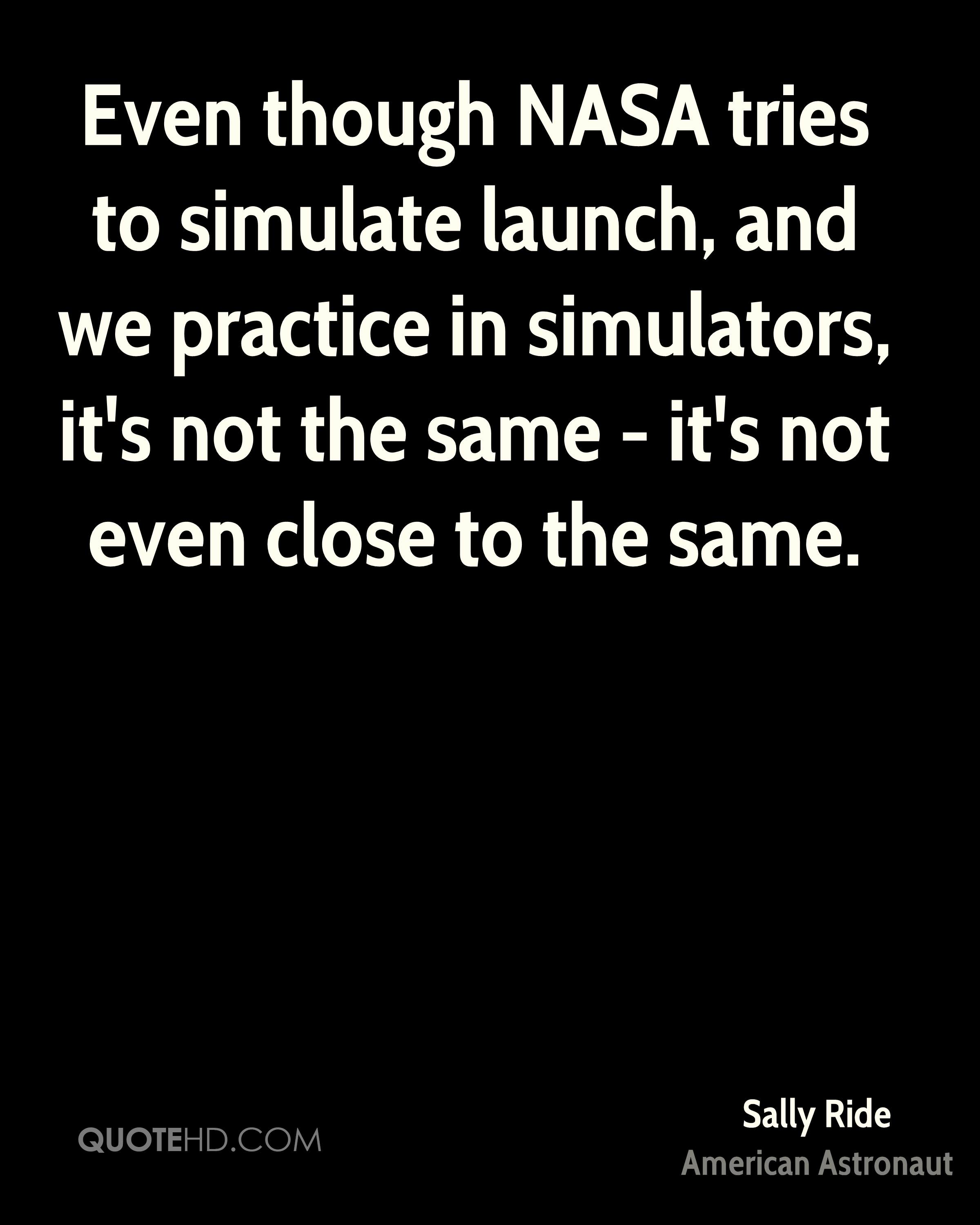 Even though NASA tries to simulate launch, and we practice in simulators, it's not the same - it's not even close to the same.