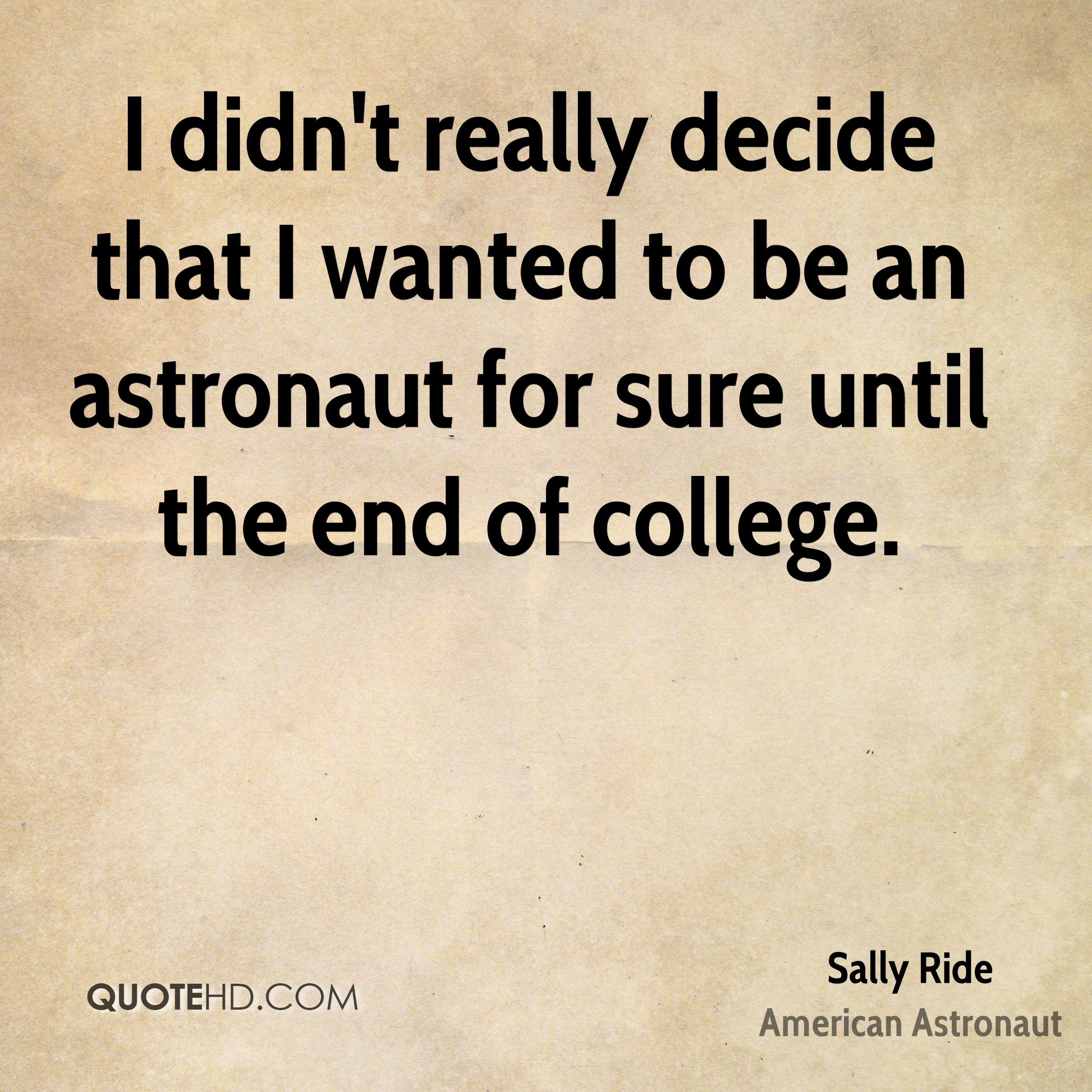 I didn't really decide that I wanted to be an astronaut for sure until the end of college.