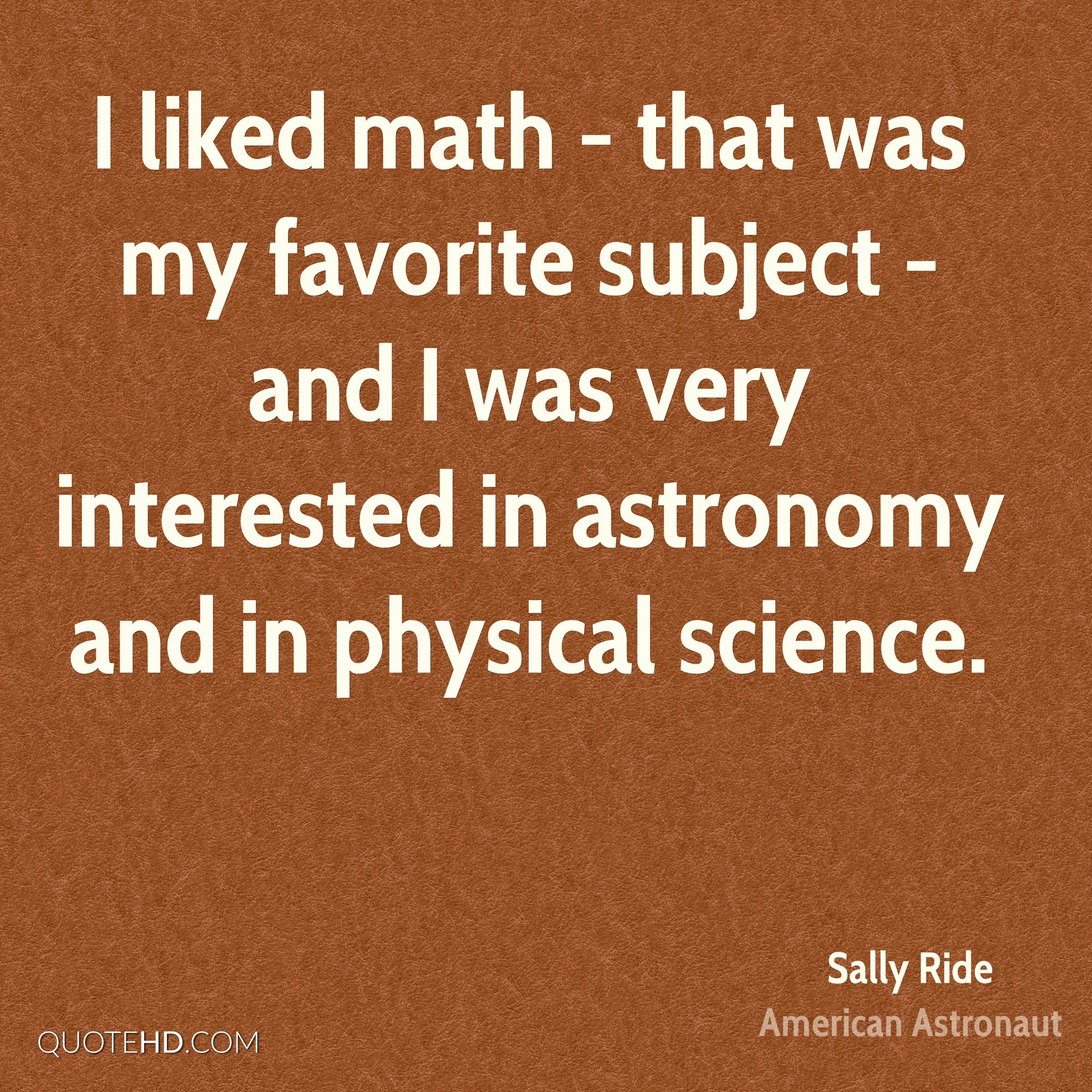 I liked math - that was my favorite subject - and I was very interested in astronomy and in physical science.