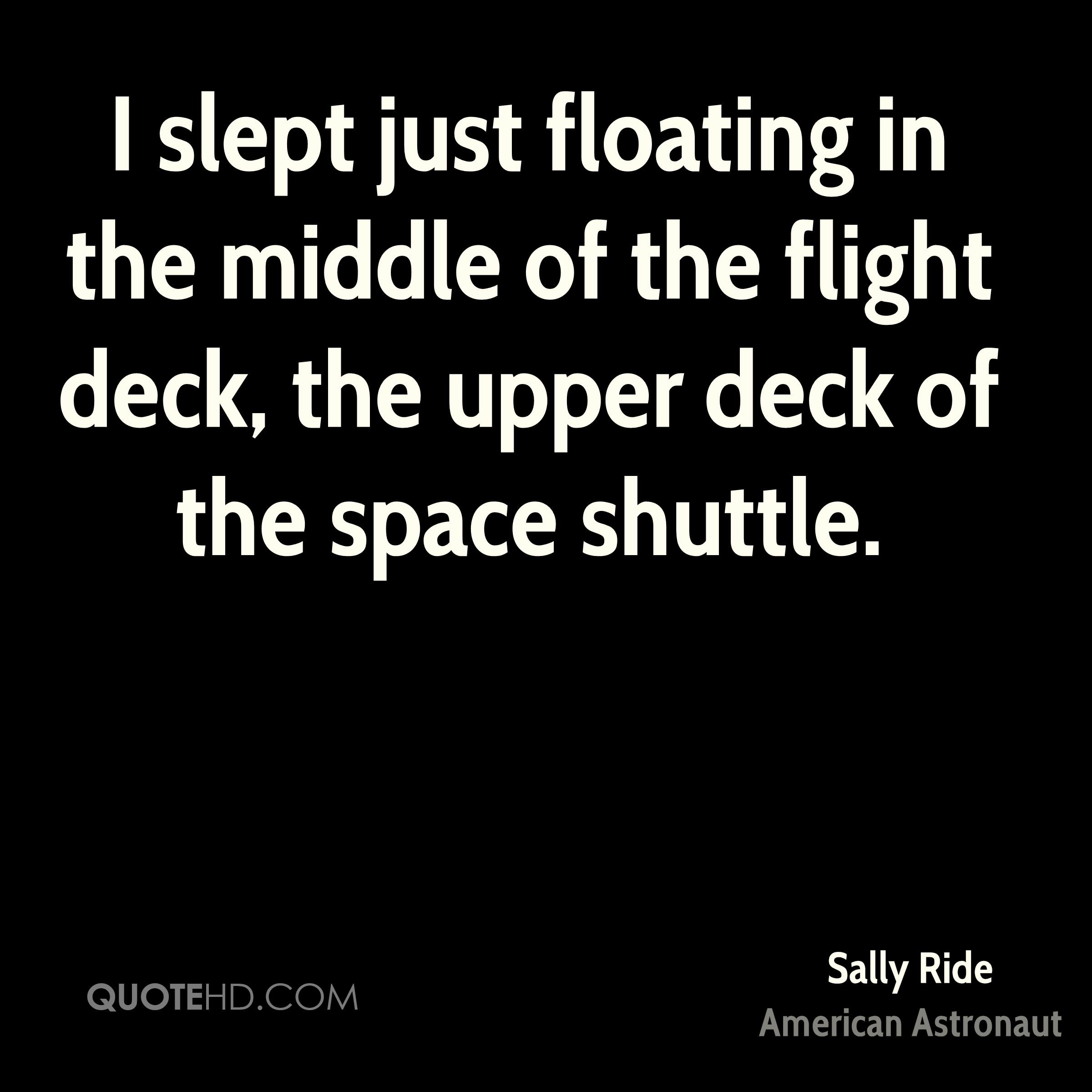 I slept just floating in the middle of the flight deck, the upper deck of the space shuttle.