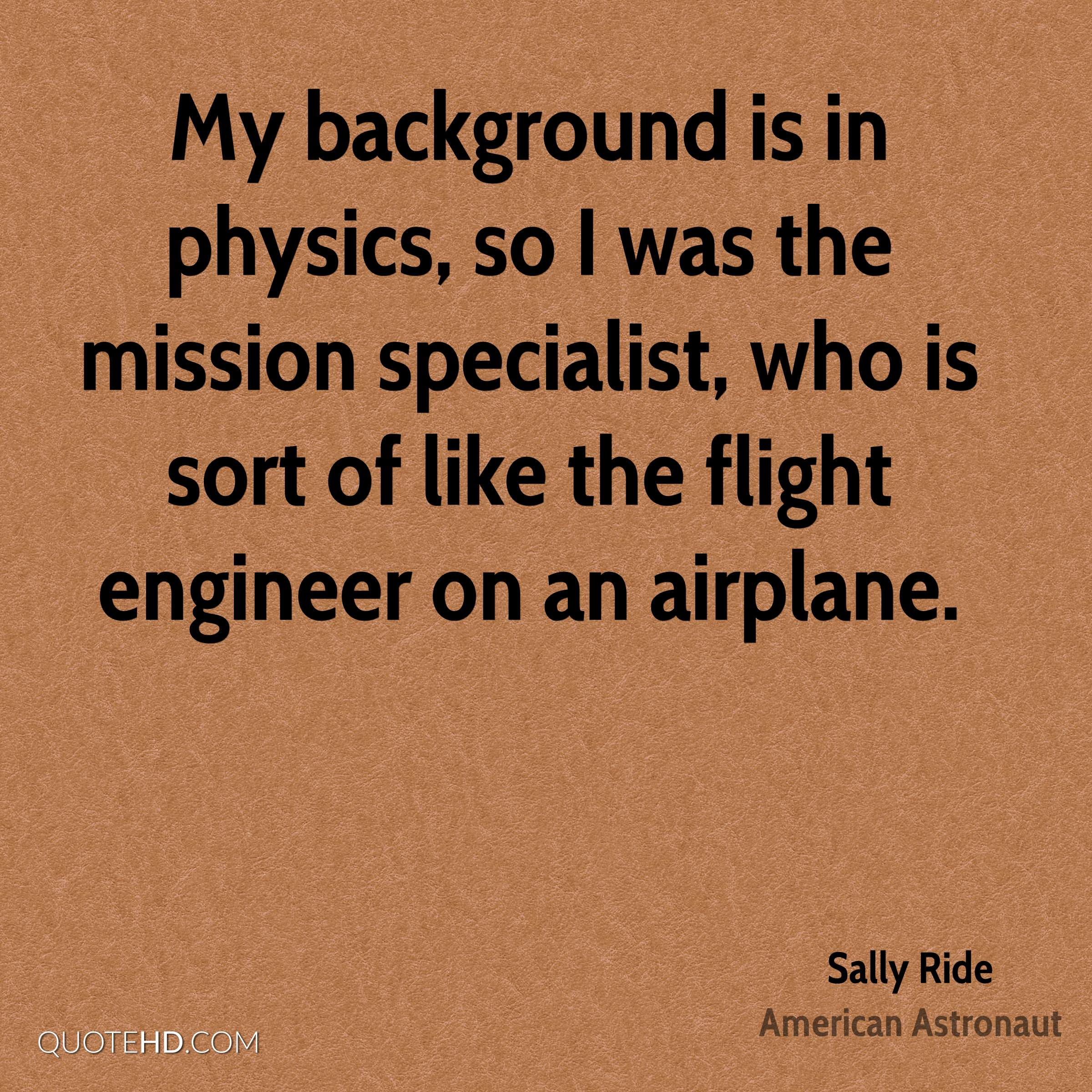 My background is in physics, so I was the mission specialist, who is sort of like the flight engineer on an airplane.