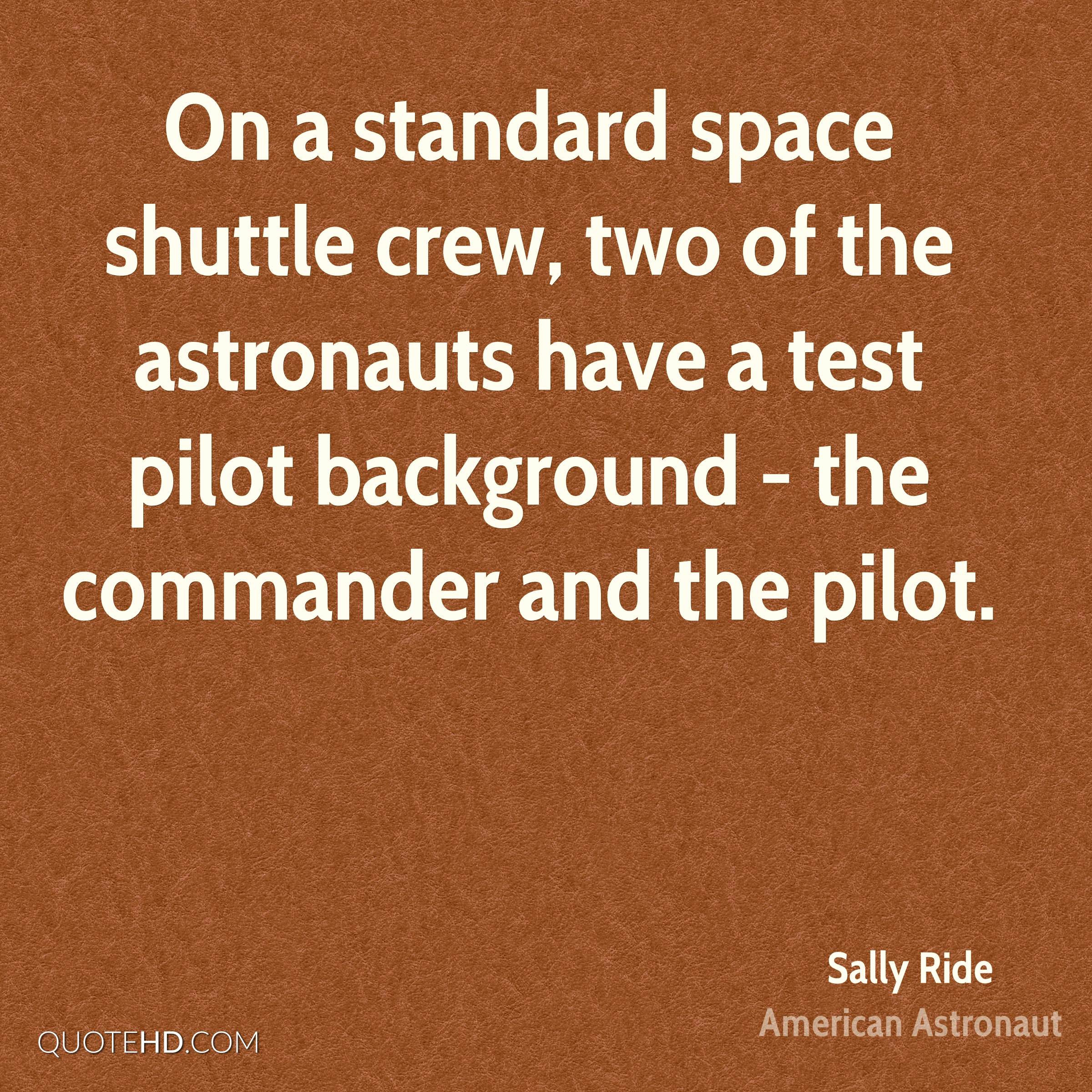 On a standard space shuttle crew, two of the astronauts have a test pilot background - the commander and the pilot.